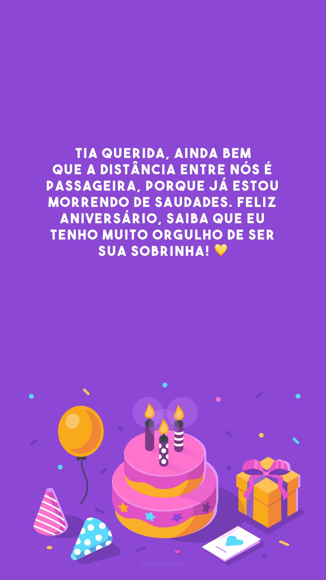 Tia querida, ainda bem que a distância entre nós é passageira, porque já estou morrendo de saudades. Feliz aniversário, saiba que eu tenho muito orgulho de ser sua sobrinha! 💛