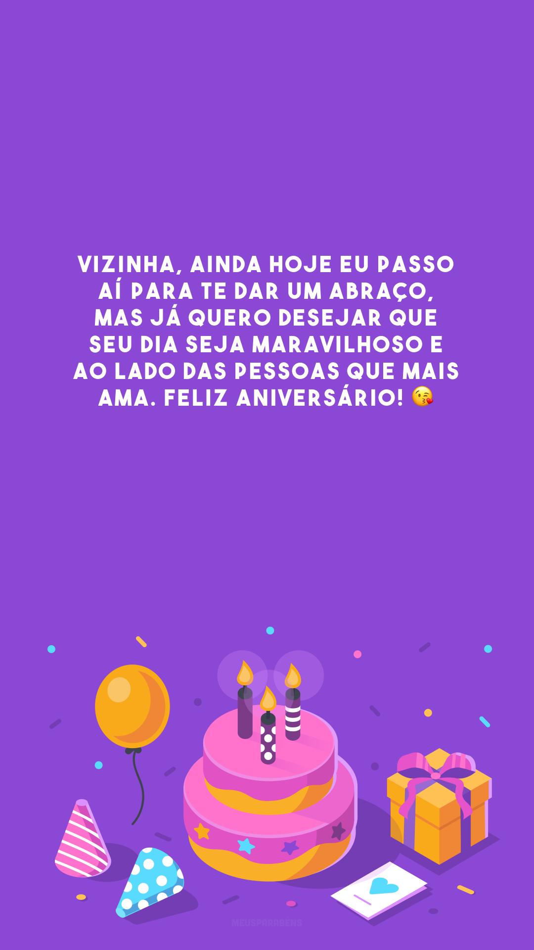 Vizinha, ainda hoje eu passo aí para te dar um abraço, mas já quero desejar que seu dia seja maravilhoso e ao lado das pessoas que mais ama. Feliz aniversário! 😘