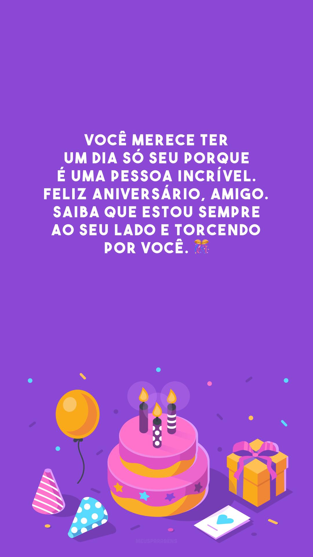 Você merece ter um dia só seu porque é uma pessoa incrível. Feliz aniversário, amigo. Saiba que estou sempre ao seu lado e torcendo por você. 🎊