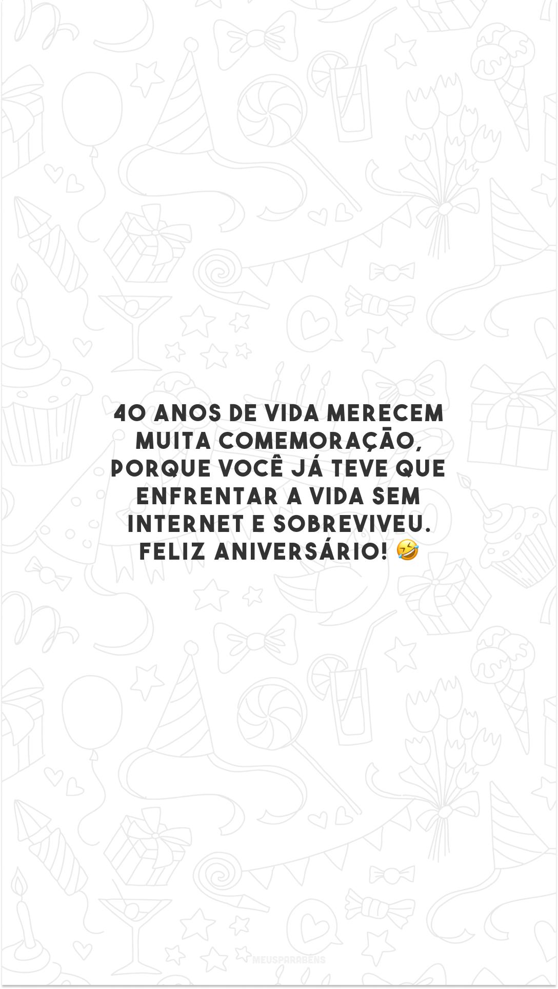 40 anos de vida merecem muita comemoração, porque você já teve que enfrentar a vida sem internet e sobreviveu. Feliz aniversário! 🤣
