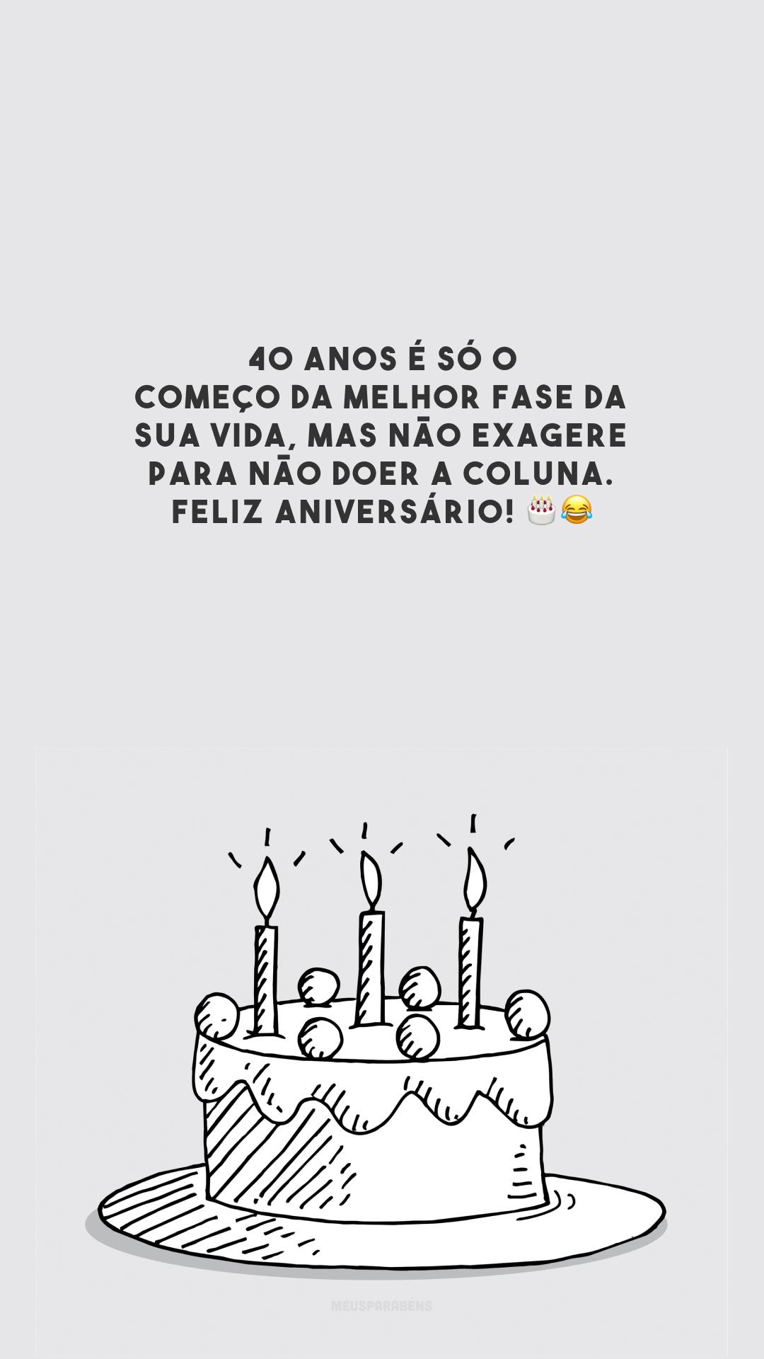 40 anos é só o começo da melhor fase da sua vida, mas não exagere para não doer a coluna. Feliz aniversário! 🎂😂