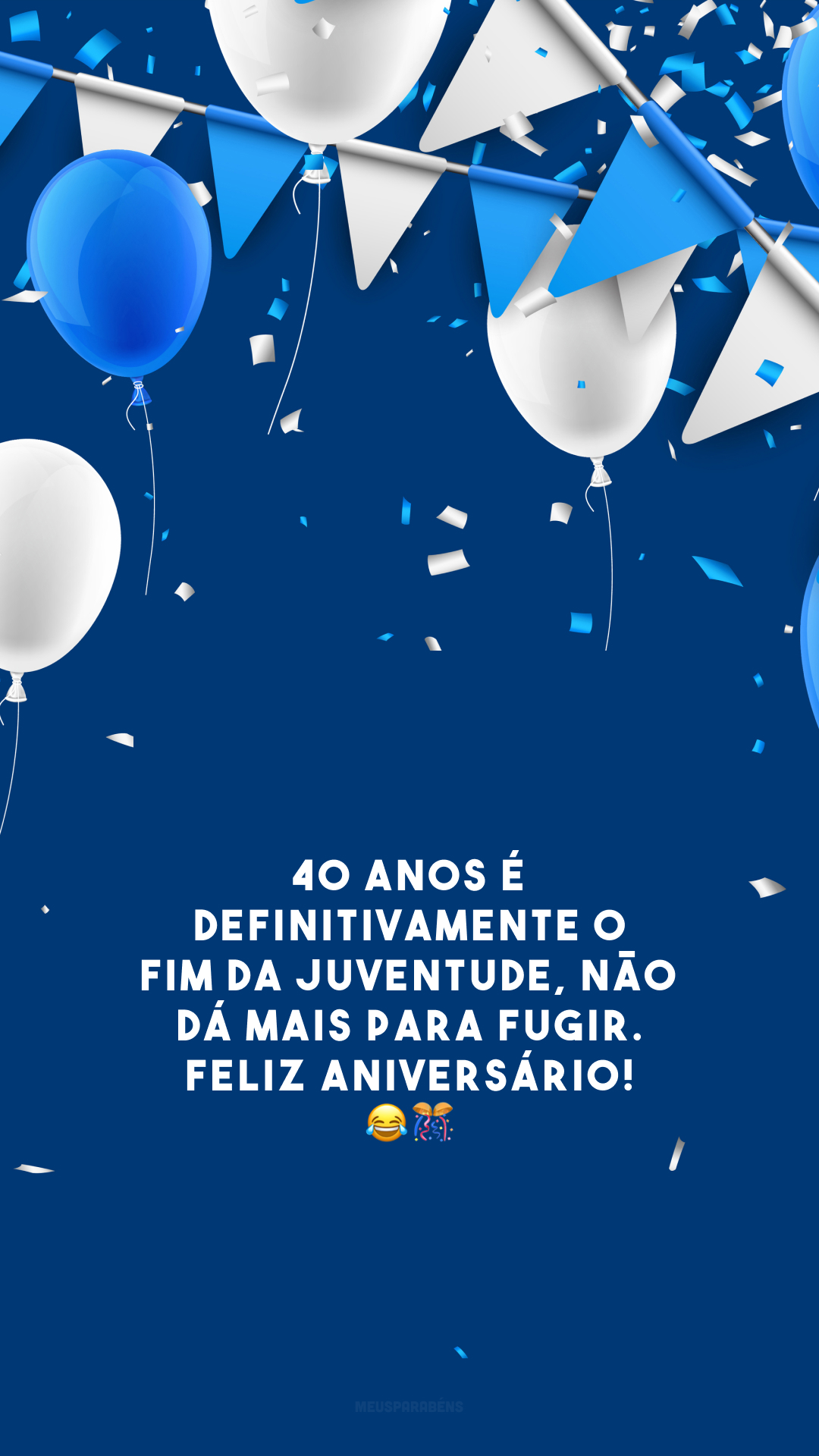 40 anos é definitivamente o fim da juventude, não dá mais para fugir. Feliz aniversário! 😂🎊