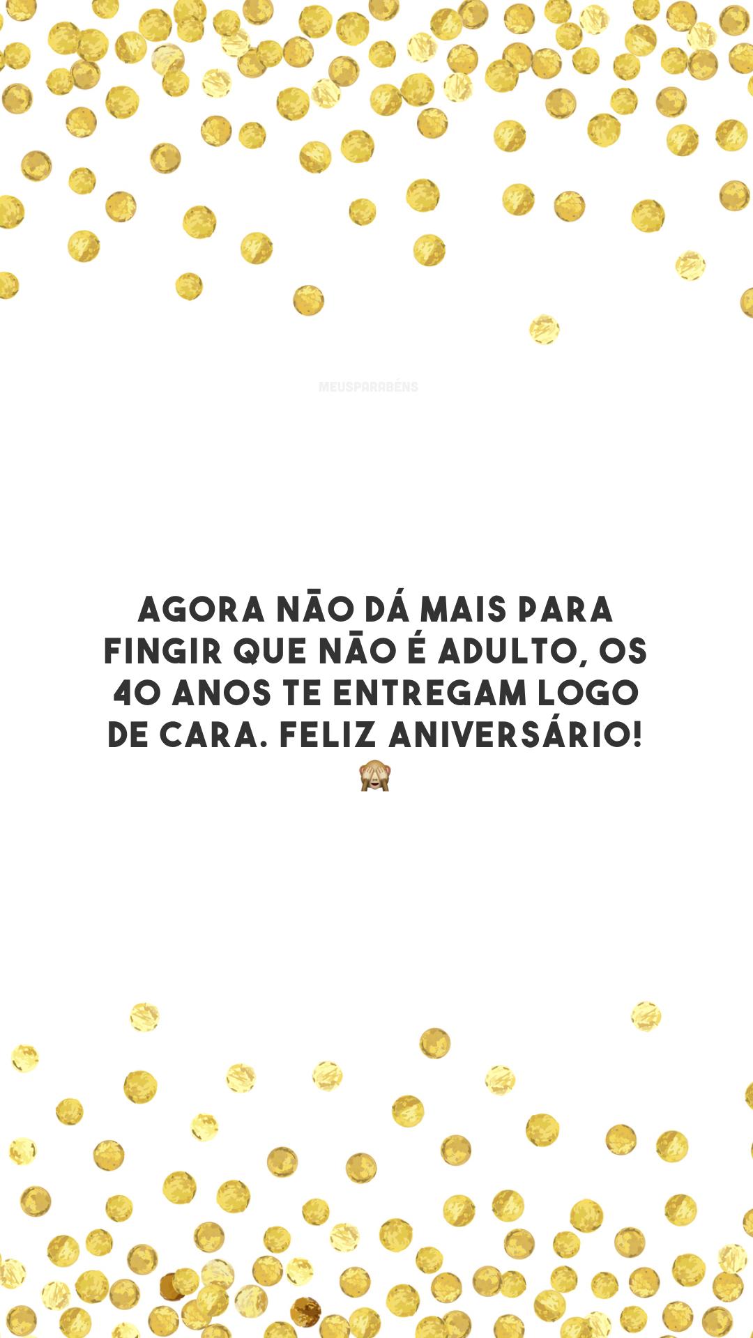 Agora não dá mais para fingir que não é adulto, os 40 anos te entregam logo de cara. Feliz aniversário! 🙈