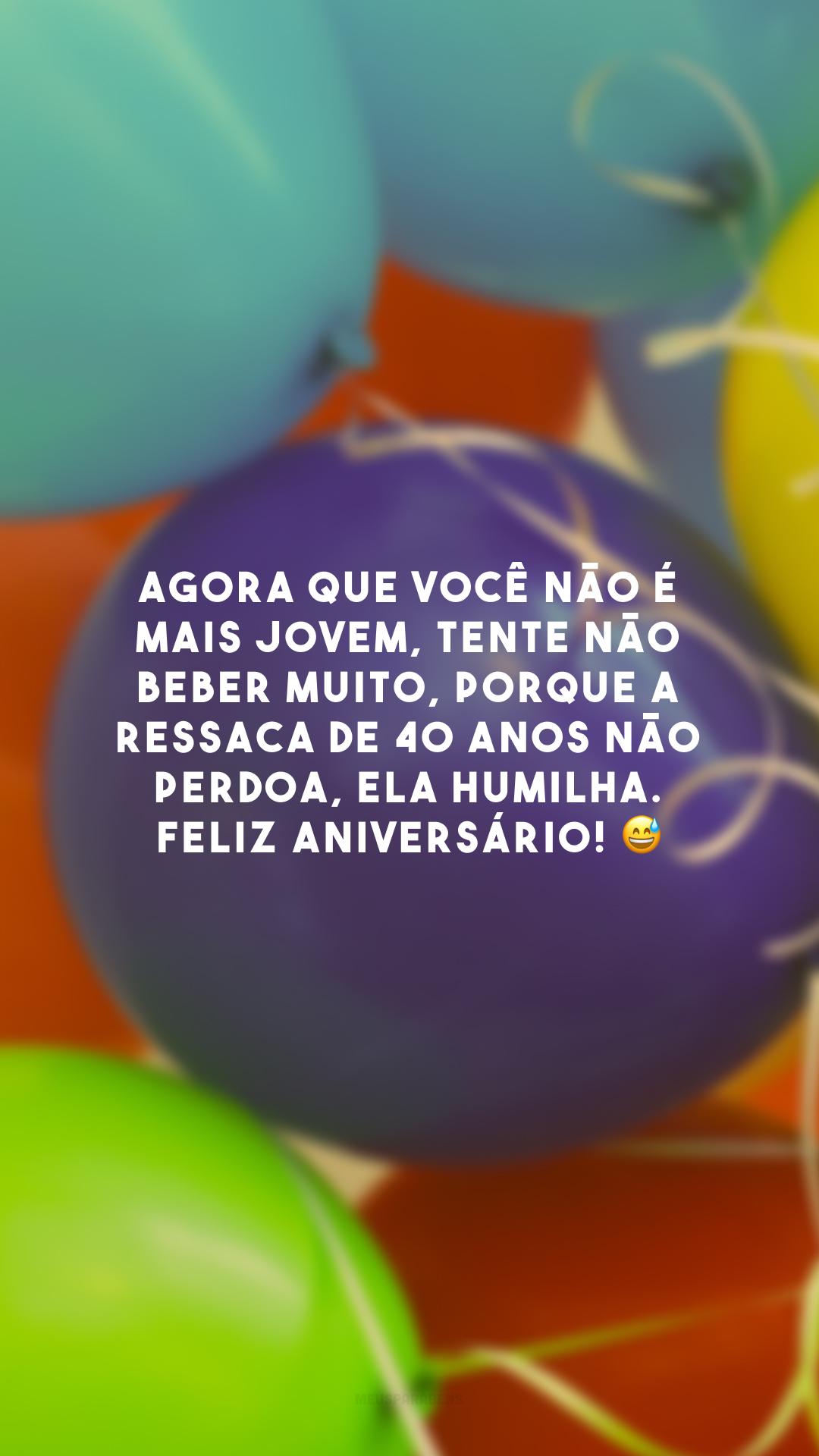 Agora que você não é mais jovem, tente não beber muito, porque a ressaca de 40 anos não perdoa, ela humilha. Feliz aniversário! 😅