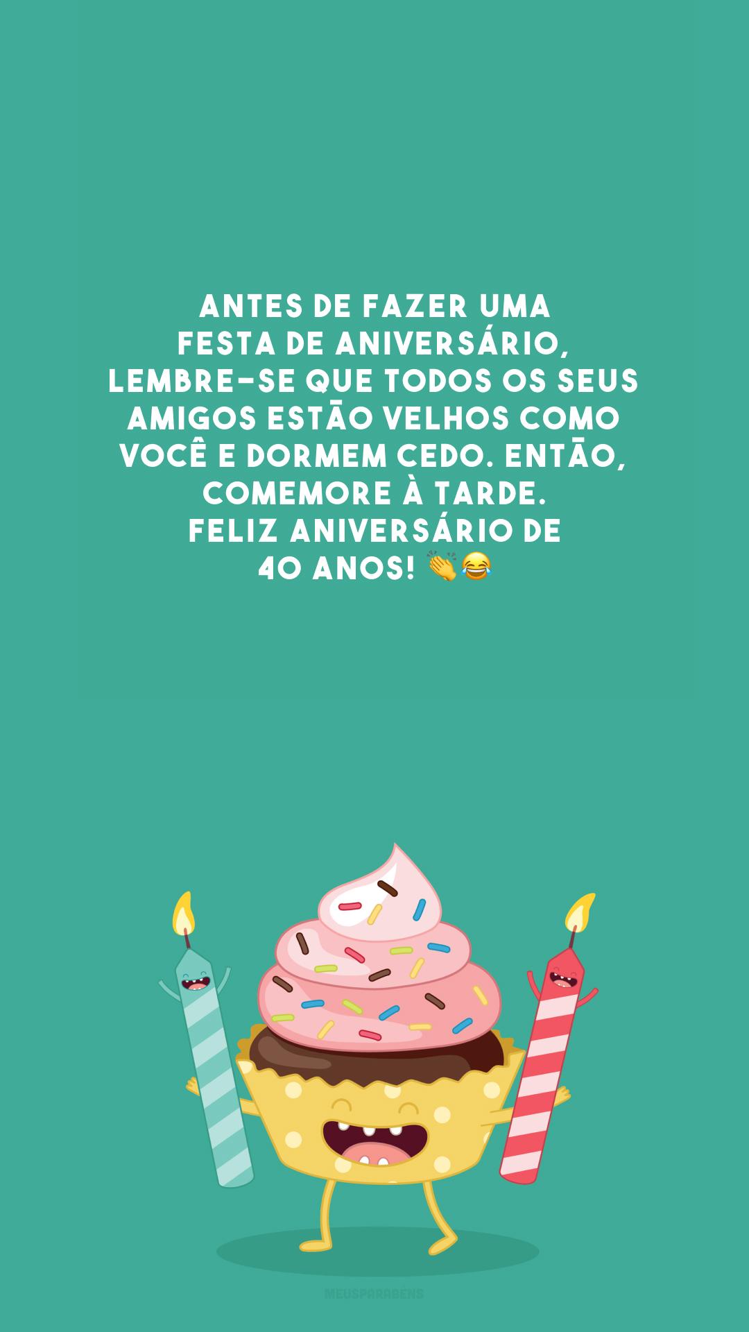 Antes de fazer uma festa de aniversário, lembre-se que todos os seus amigos estão velhos como você e dormem cedo. Então, comemore à tarde. Feliz aniversário de 40 anos! 👏😂