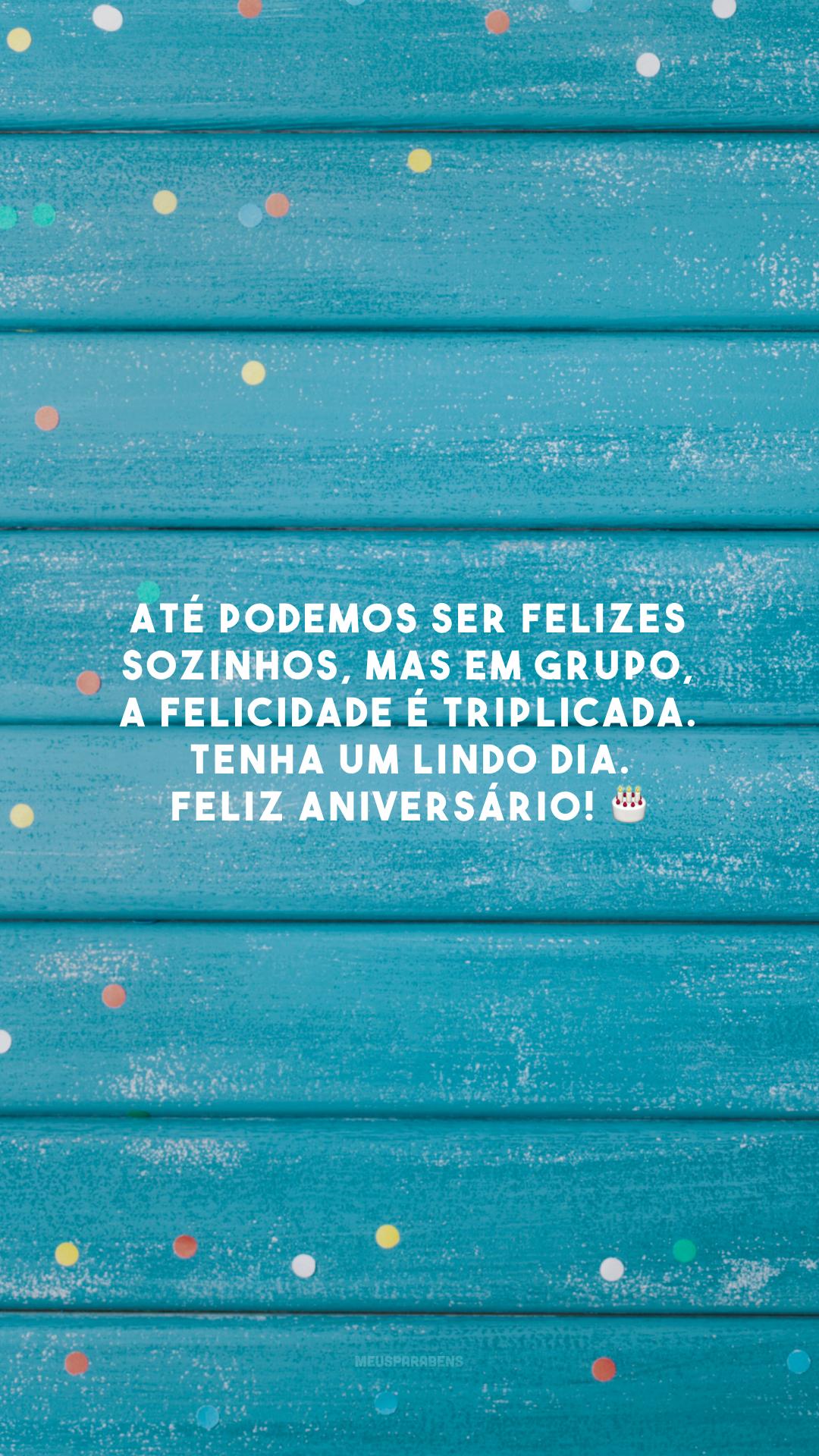 Até podemos ser felizes sozinhos, mas em grupo, a felicidade é triplicada. Tenha um lindo dia. Feliz aniversário! 🎂