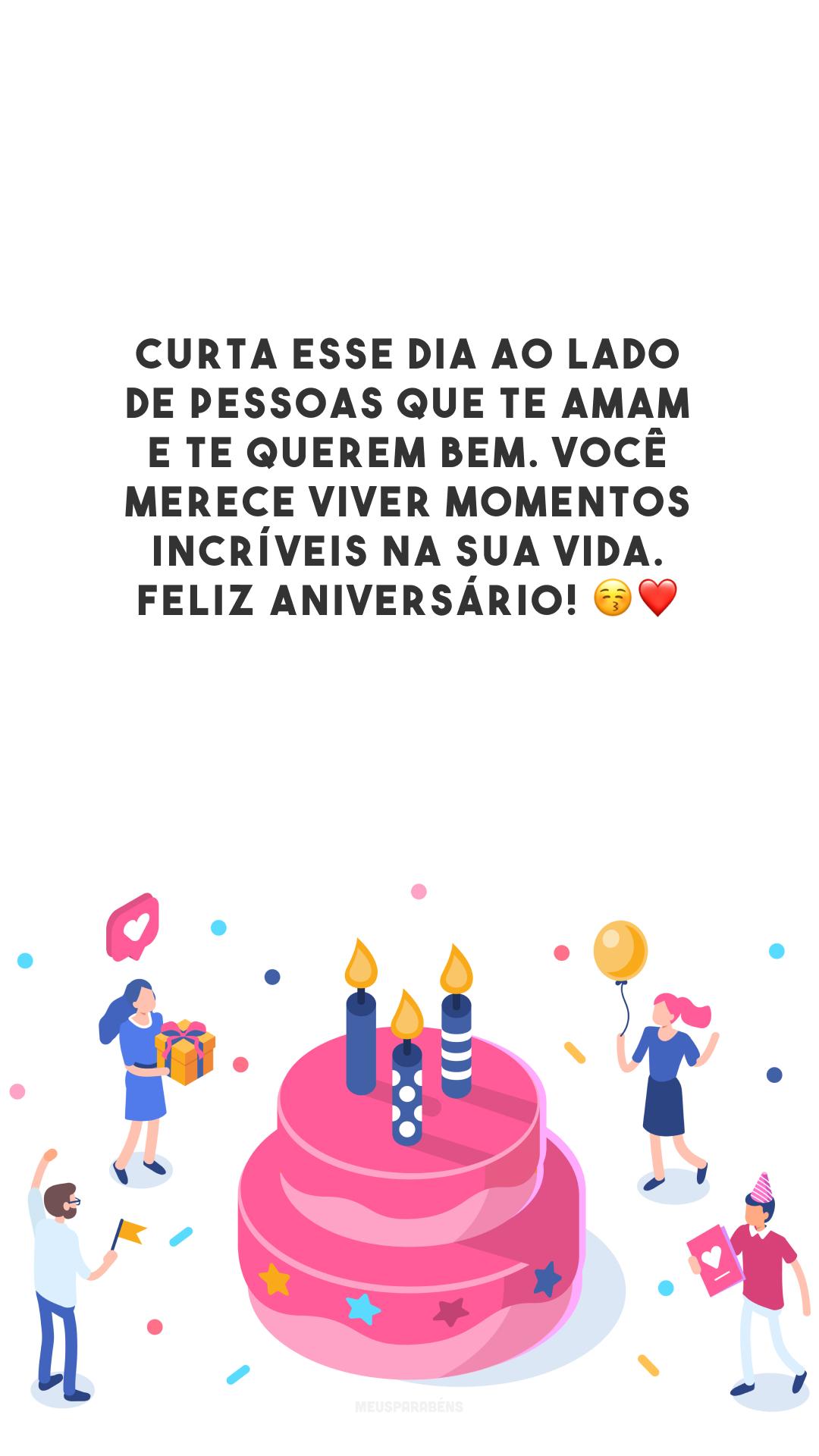 Curta esse dia ao lado de pessoas que te amam e te querem bem. Você merece viver momentos incríveis na sua vida. Feliz aniversário! 😚❤️