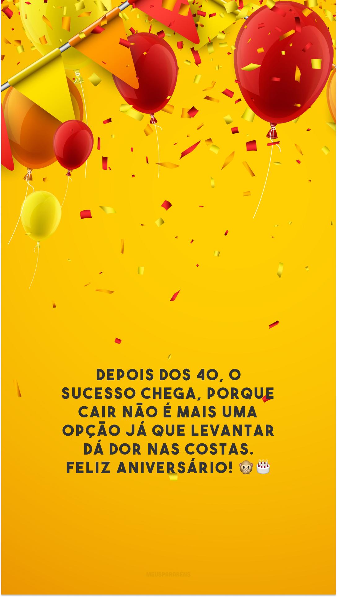 Depois dos 40, o sucesso chega, porque cair não é mais uma opção já que levantar dá dor nas costas. Feliz aniversário! 🙊🎂