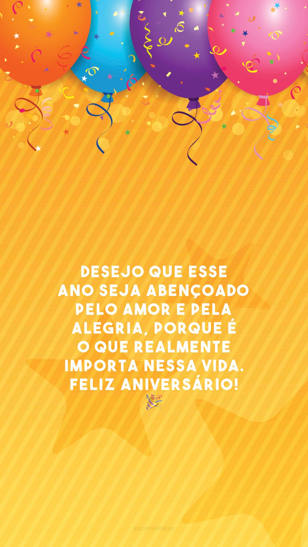 Desejo que esse ano seja abençoado pelo amor e pela alegria, porque é o que realmente importa nessa vida. Feliz aniversário! 🎉