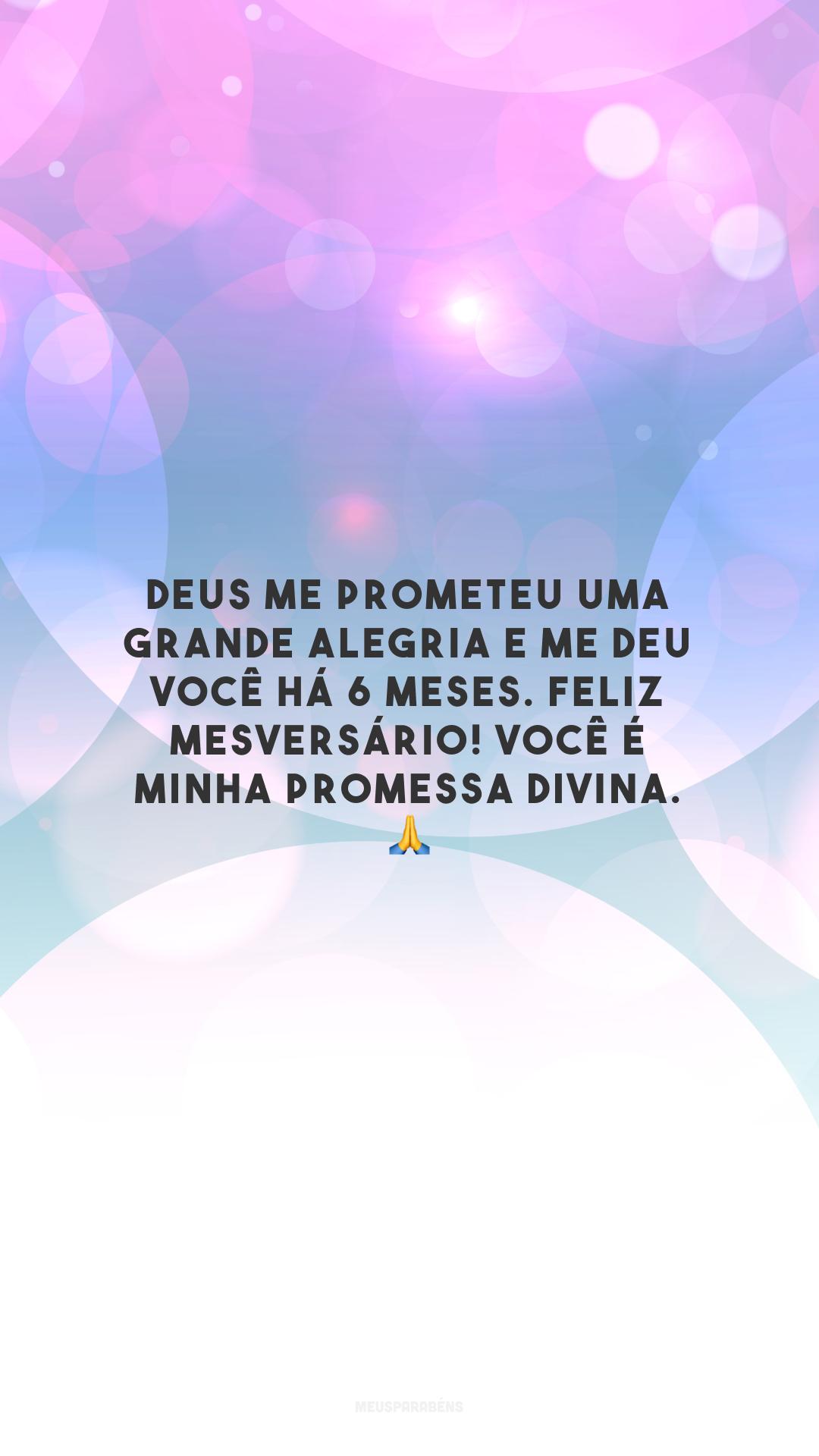 Deus me prometeu uma grande alegria e me deu você há 6 meses. Feliz mesversário! Você é minha promessa divina. 🙏