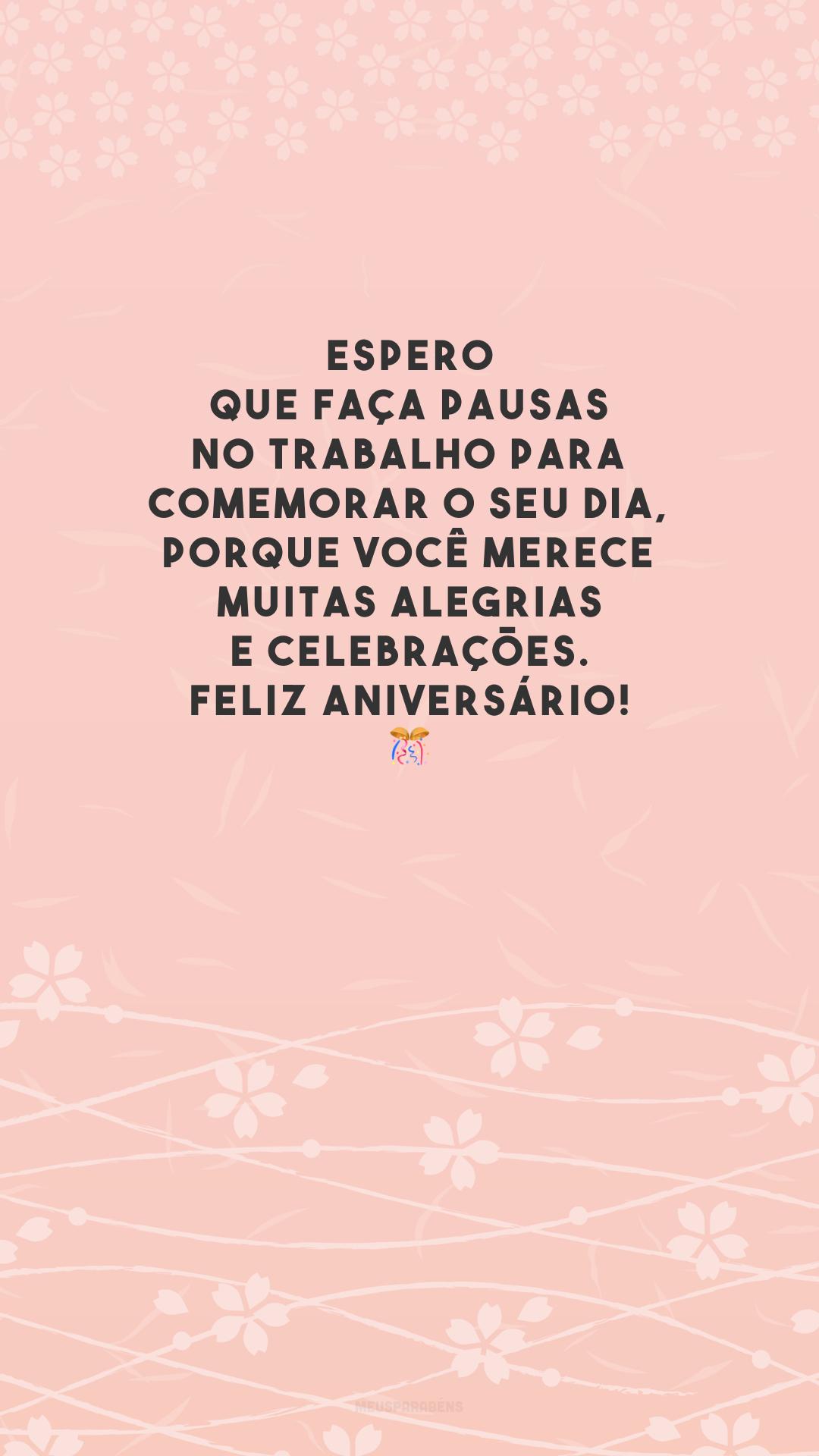 Espero que faça pausas no trabalho para comemorar o seu dia, porque você merece muitas alegrias e celebrações. Feliz aniversário! 🎊