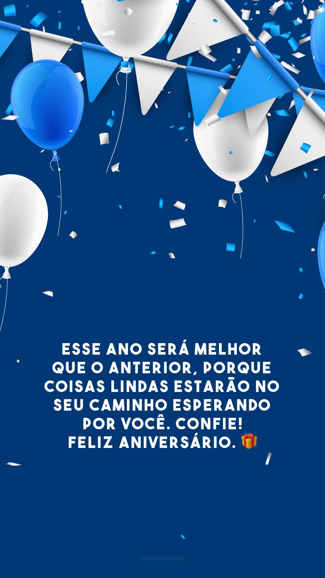 Esse ano será melhor que o anterior, porque coisas lindas estarão no seu caminho esperando por você. Confie! Feliz aniversário. 🎁