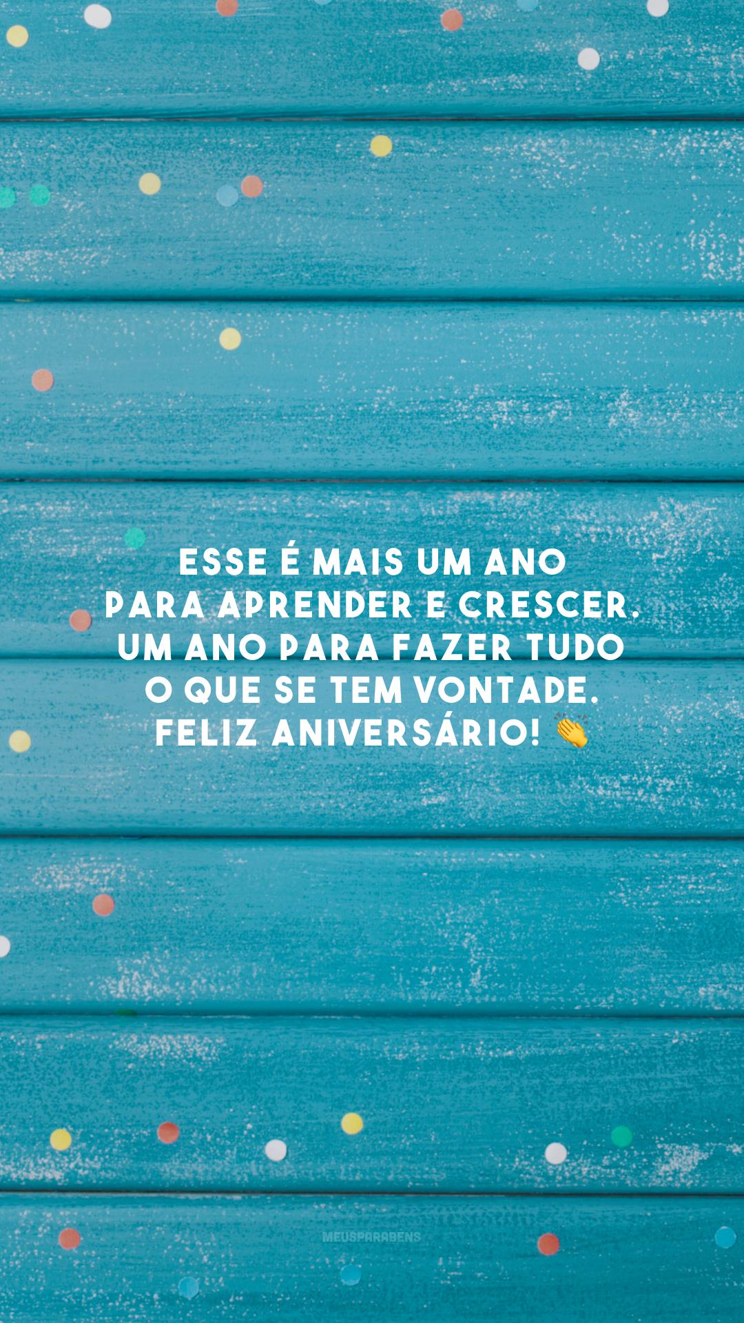 Esse é mais um ano para aprender e crescer. Um ano para fazer tudo o que se tem vontade. Feliz aniversário! 👏