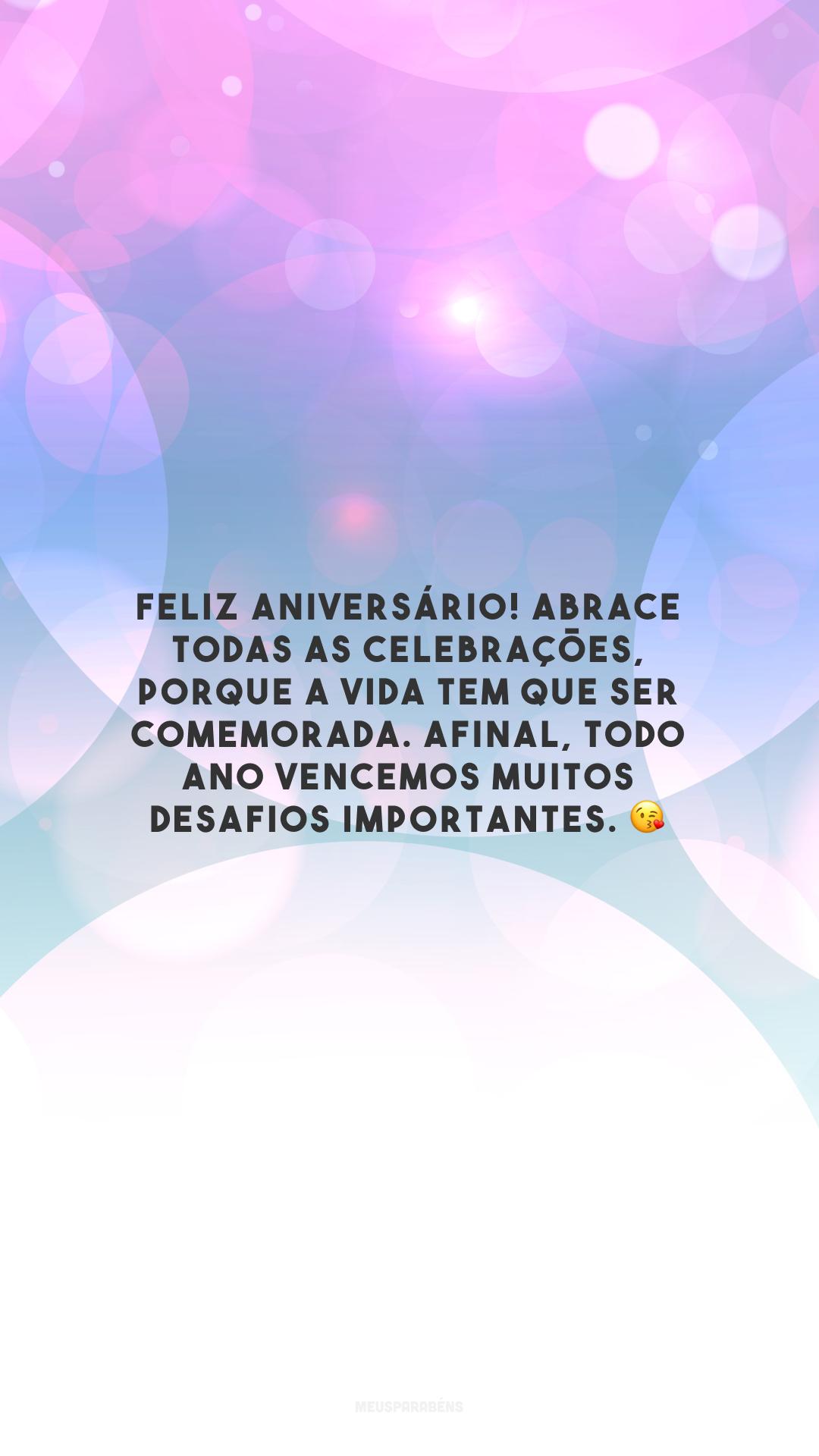 Feliz aniversário! Abrace todas as celebrações, porque a vida tem que ser comemorada. Afinal, todo ano vencemos muitos desafios importantes. 😘