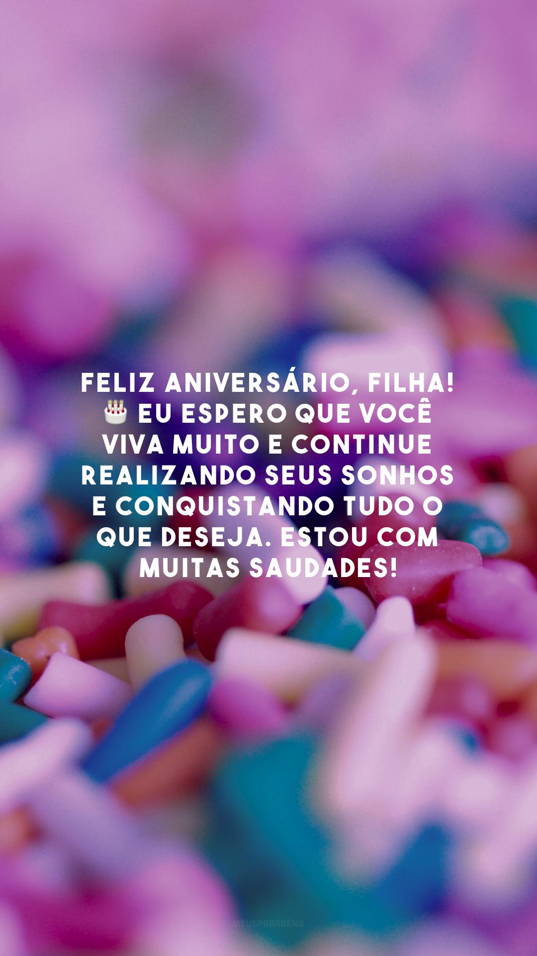 Feliz aniversário, filha! 🎂 Eu espero que você viva muito e continue realizando seus sonhos e conquistando tudo o que deseja. Estou com muitas saudades!