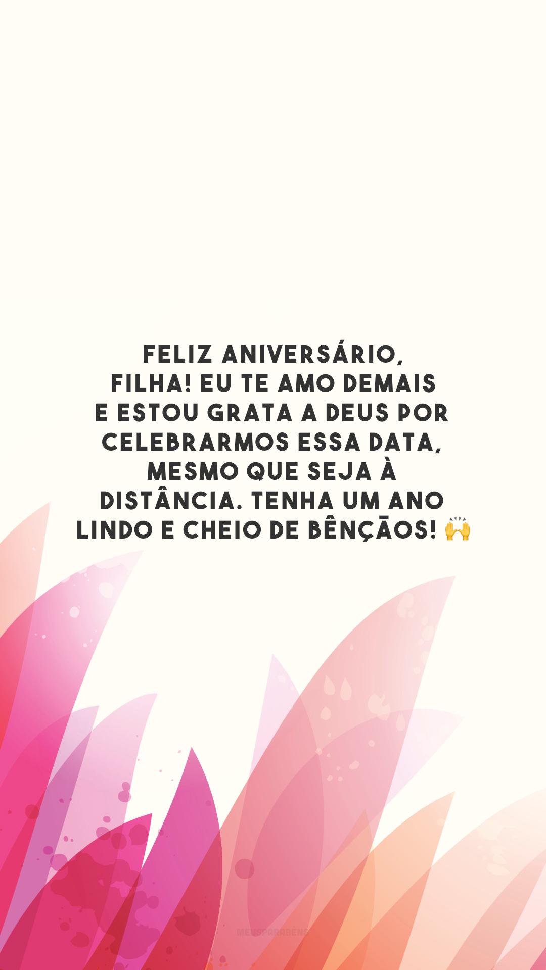 Feliz aniversário, filha! Eu te amo demais e estou grata a Deus por celebrarmos essa data, mesmo que seja à distância. Tenha um ano lindo e cheio de bênçãos! 🙌