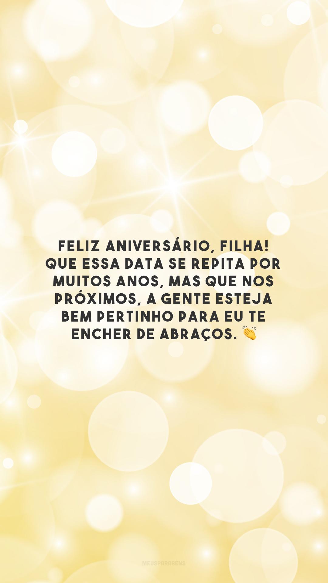 Feliz aniversário, filha! Que essa data se repita por muitos anos, mas que nos próximos, a gente esteja bem pertinho para eu te encher de abraços. 👏