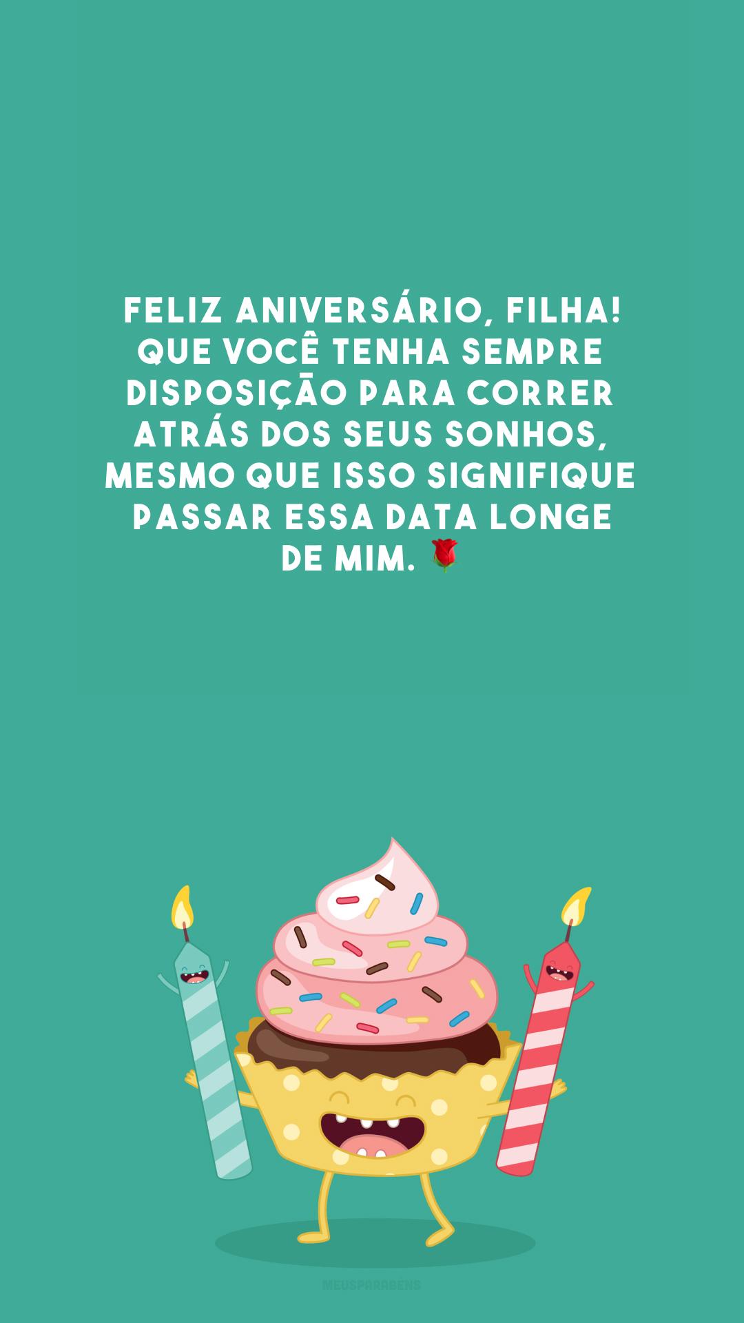 Feliz aniversário, filha! Que você tenha sempre disposição para correr atrás dos seus sonhos, mesmo que isso signifique passar essa data longe de mim. 🌹