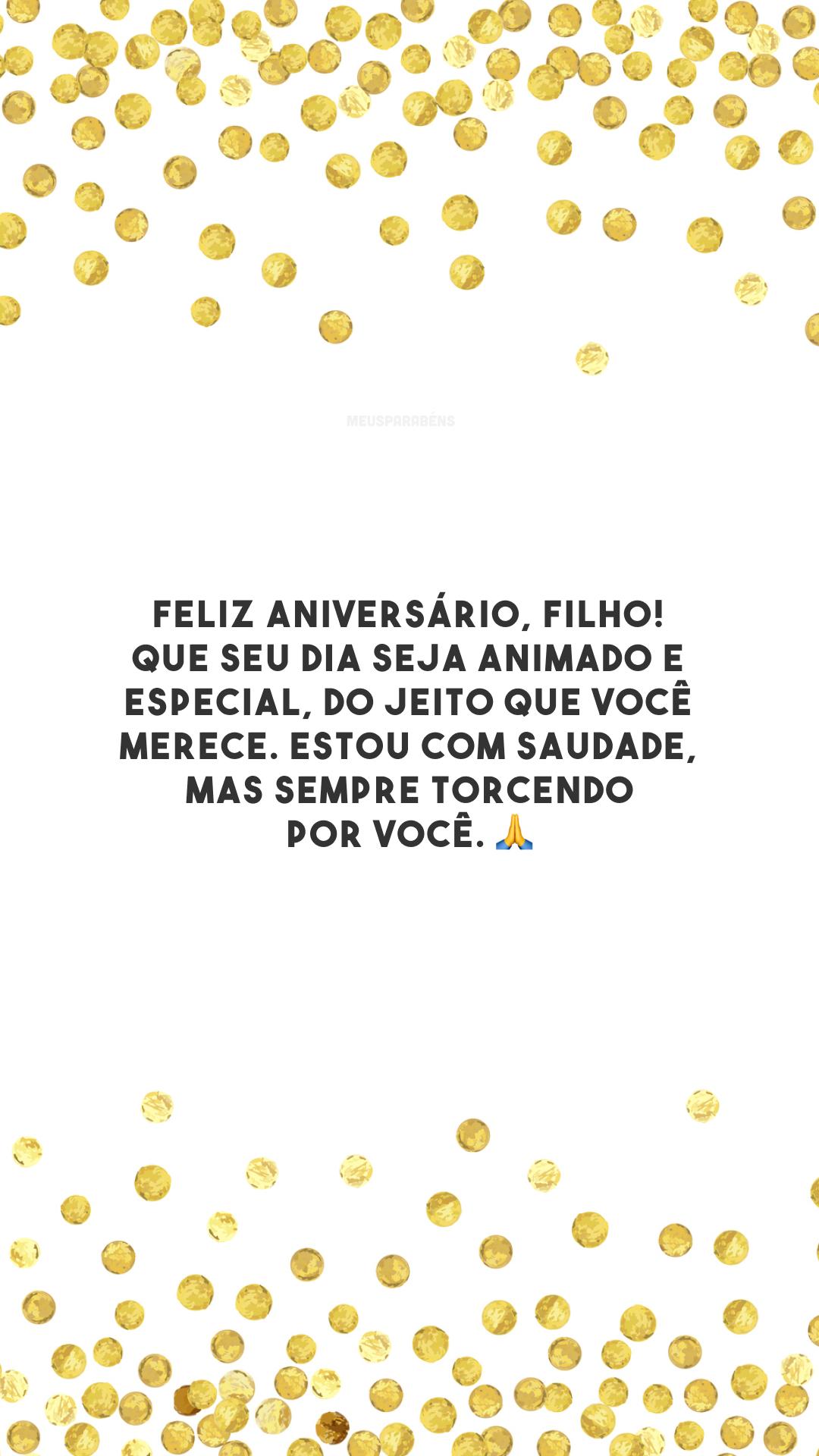 Feliz aniversário, filho! Que seu dia seja animado e especial, do jeito que você merece. Estou com saudade, mas sempre torcendo por você. 🙏