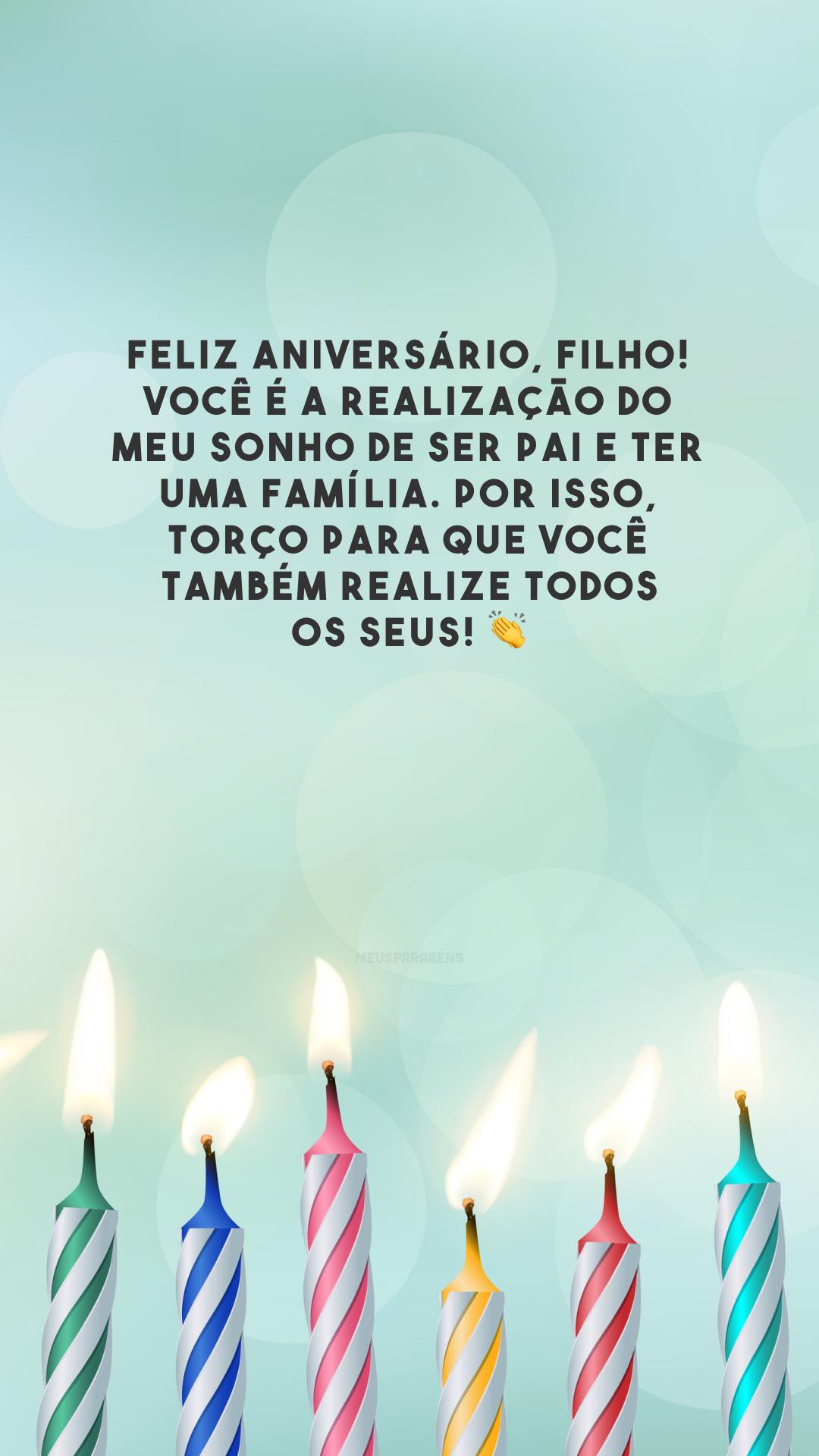 Feliz aniversário, filho! Você é a realização do meu sonho de ser pai e ter uma família. Por isso, torço para que você também realize todos os seus! 👏