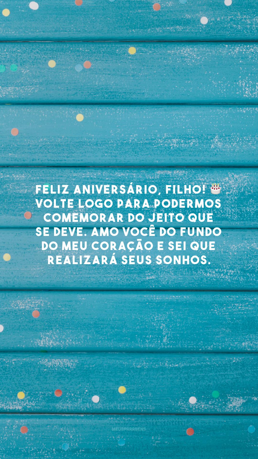 Feliz aniversário, filho! 🎂 Volte logo para podermos comemorar do jeito que se deve. Amo você do fundo do meu coração e sei que realizará seus sonhos.