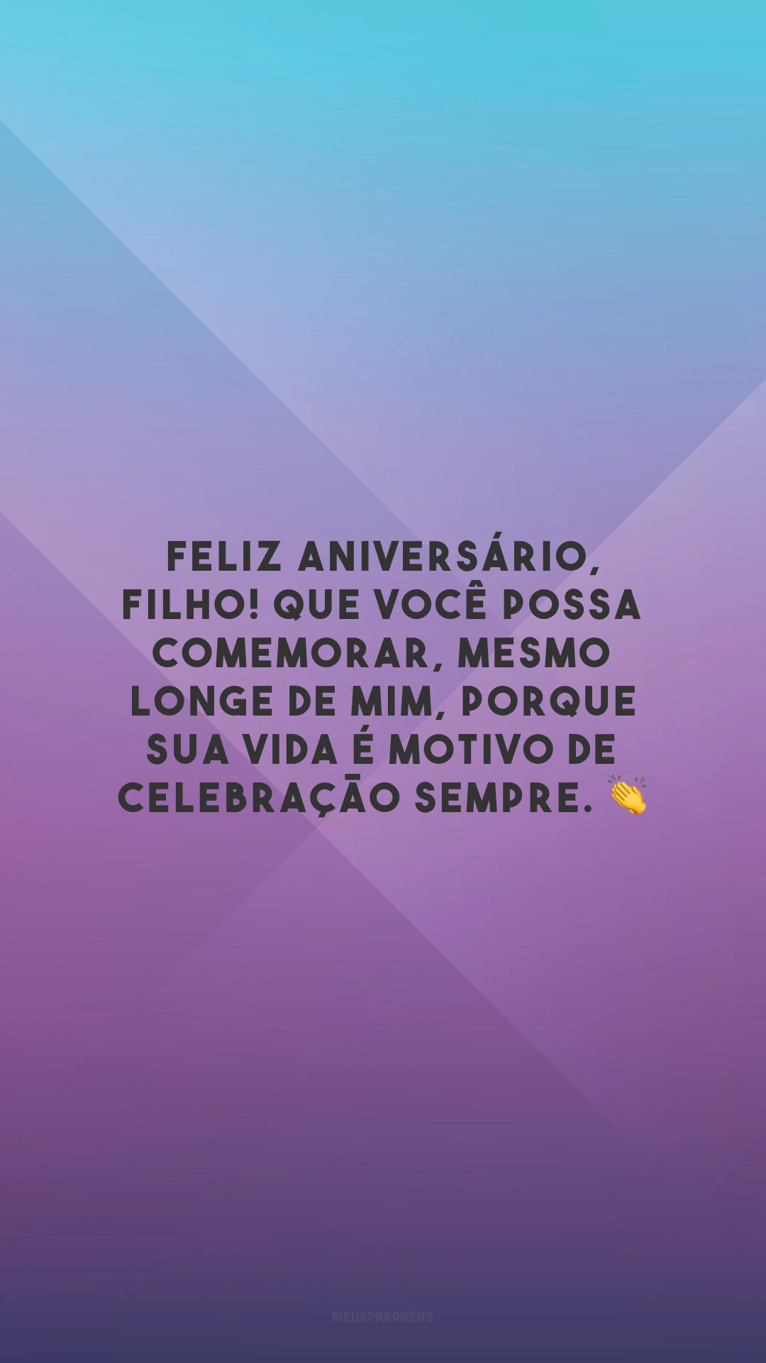 Feliz aniversário, filho! Que você possa comemorar, mesmo longe de mim, porque sua vida é motivo de celebração sempre. 👏