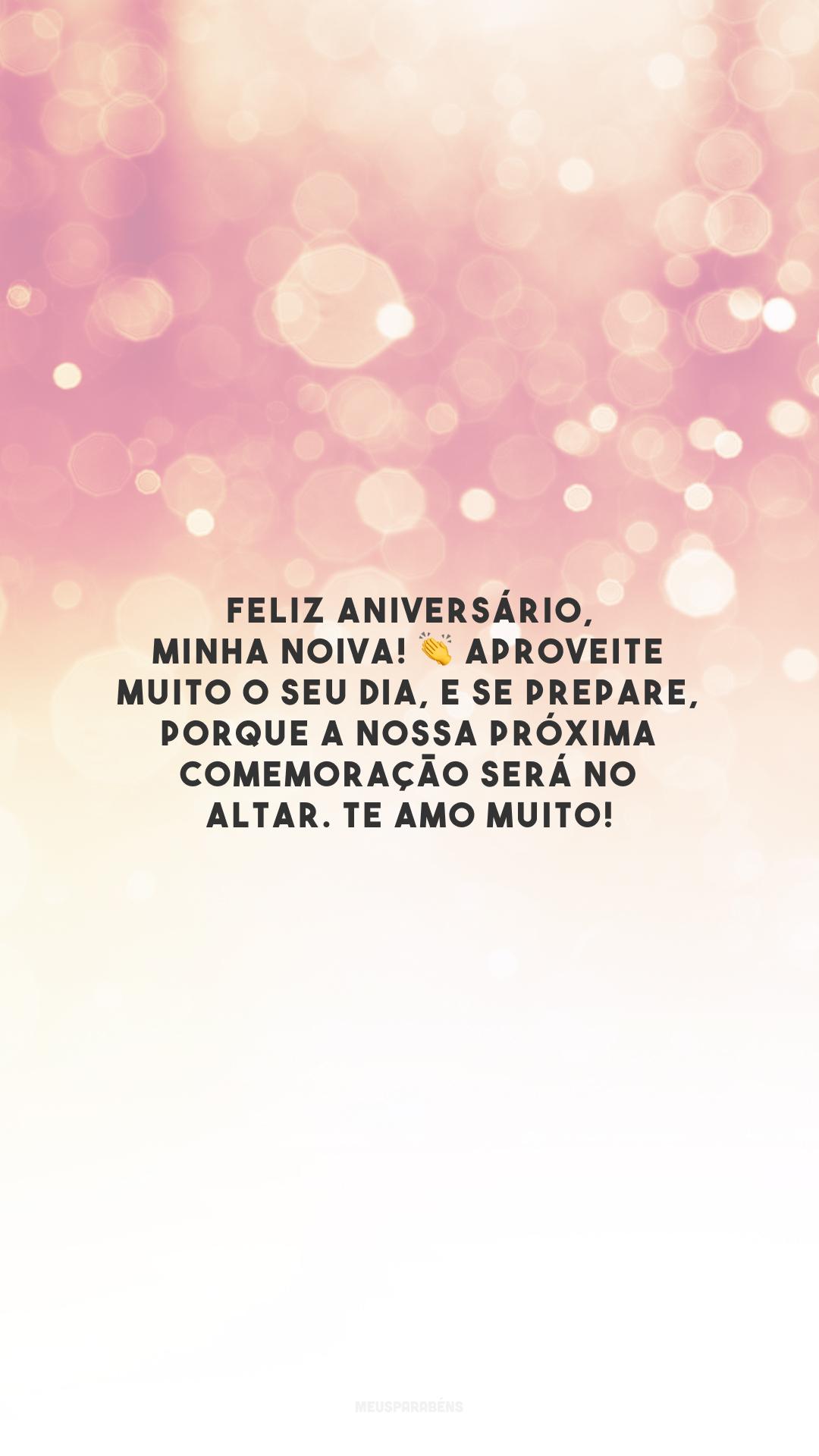 Feliz aniversário, minha noiva! 👏 Aproveite muito o seu dia, e se prepare, porque a nossa próxima comemoração será no altar. Te amo muito!