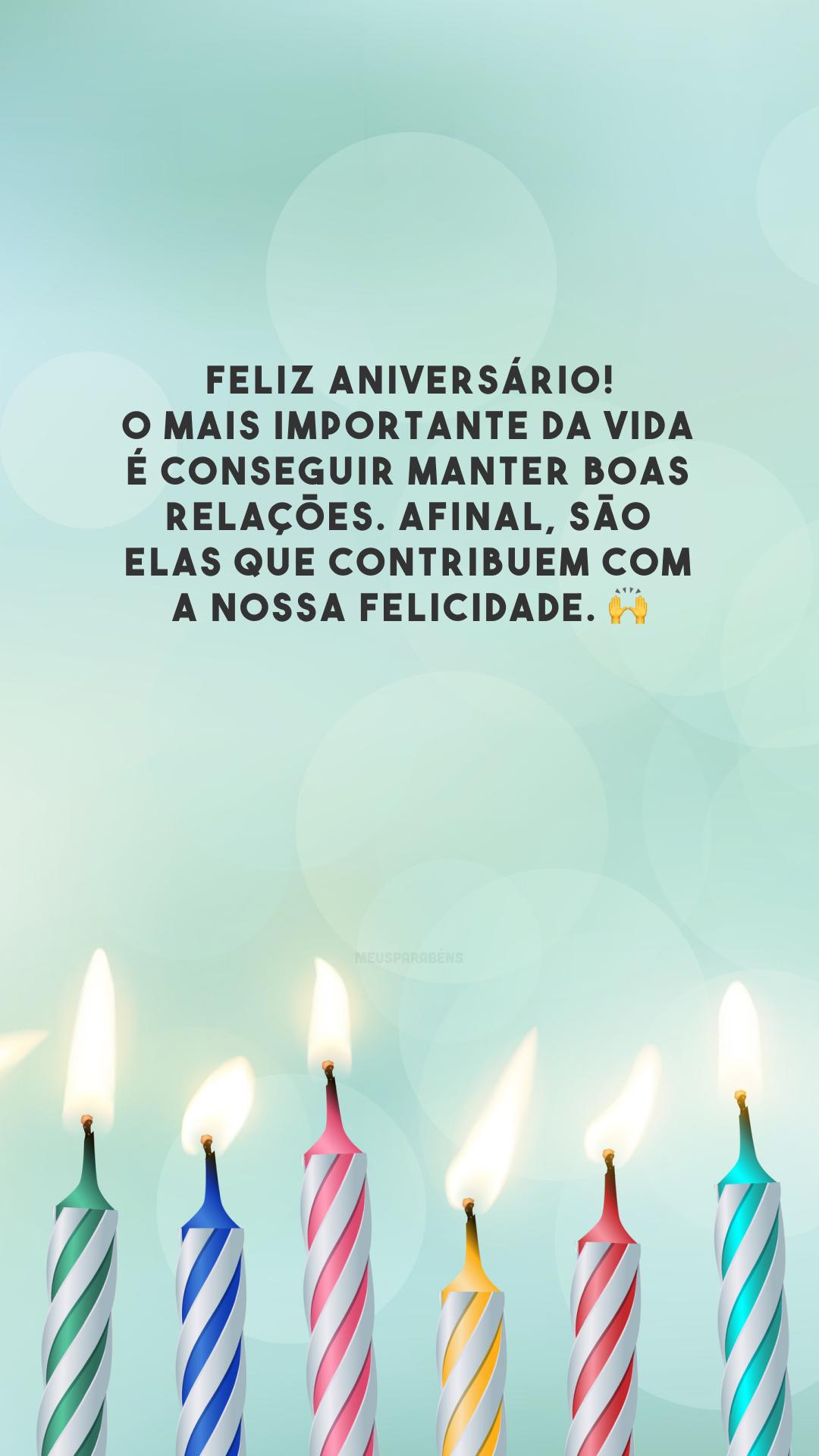 Feliz aniversário! O mais importante da vida é conseguir manter boas relações. Afinal, são elas que contribuem com a nossa felicidade. 🙌