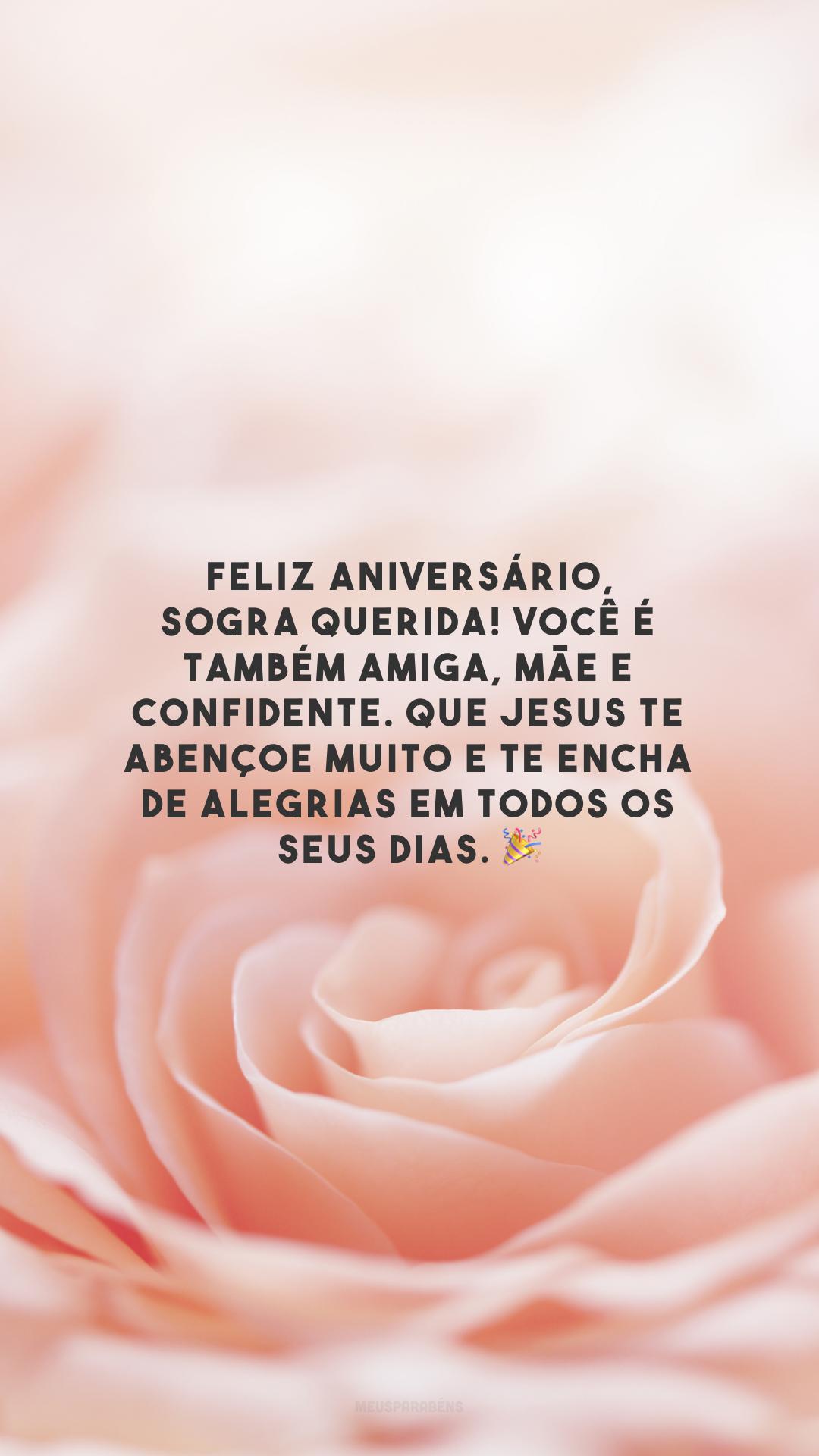 Feliz aniversário, sogra querida! Você é também amiga, mãe e confidente. Que Jesus te abençoe muito e te encha de alegrias em todos os seus dias. 🎉