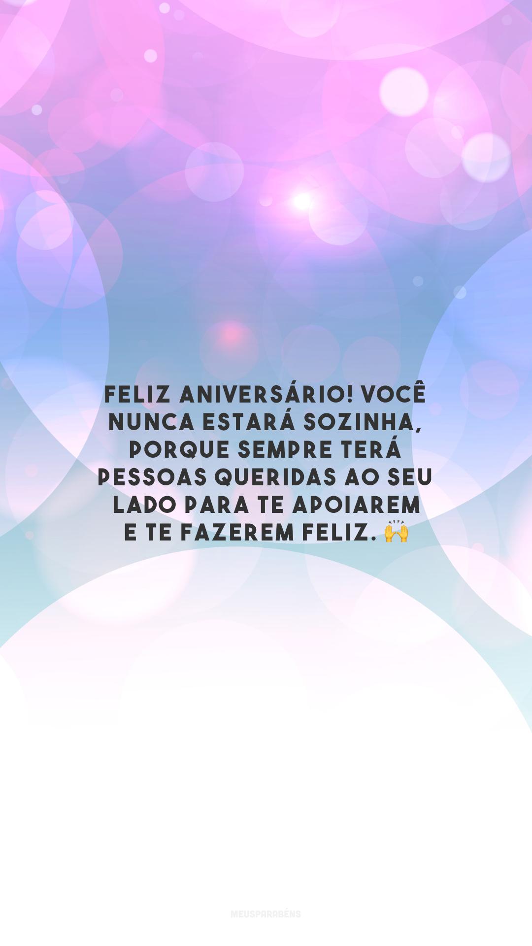 Feliz aniversário! Você nunca estará sozinha, porque sempre terá pessoas queridas ao seu lado para te apoiarem e te fazerem feliz. 🙌
