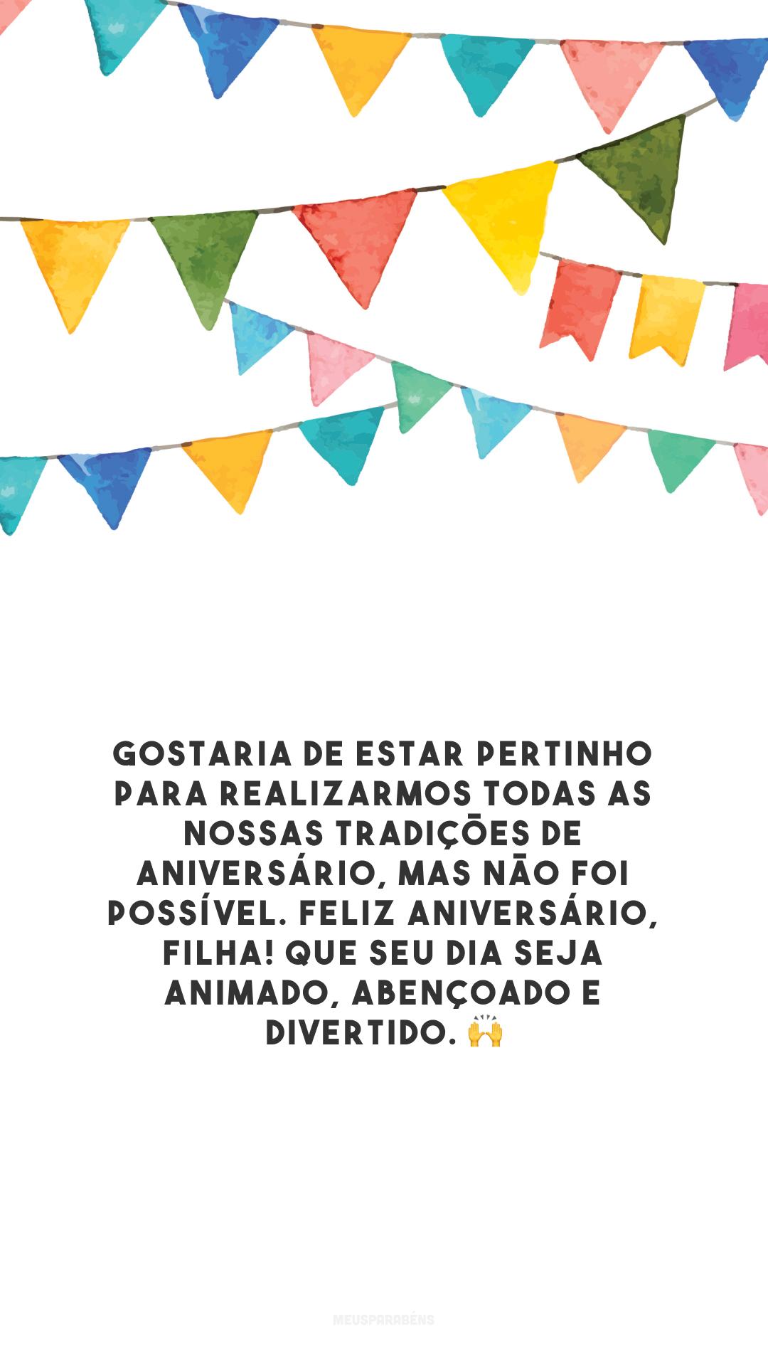 Gostaria de estar pertinho para realizarmos todas as nossas tradições de aniversário, mas não foi possível. Feliz aniversário, filha! Que seu dia seja animado, abençoado e divertido. 🙌
