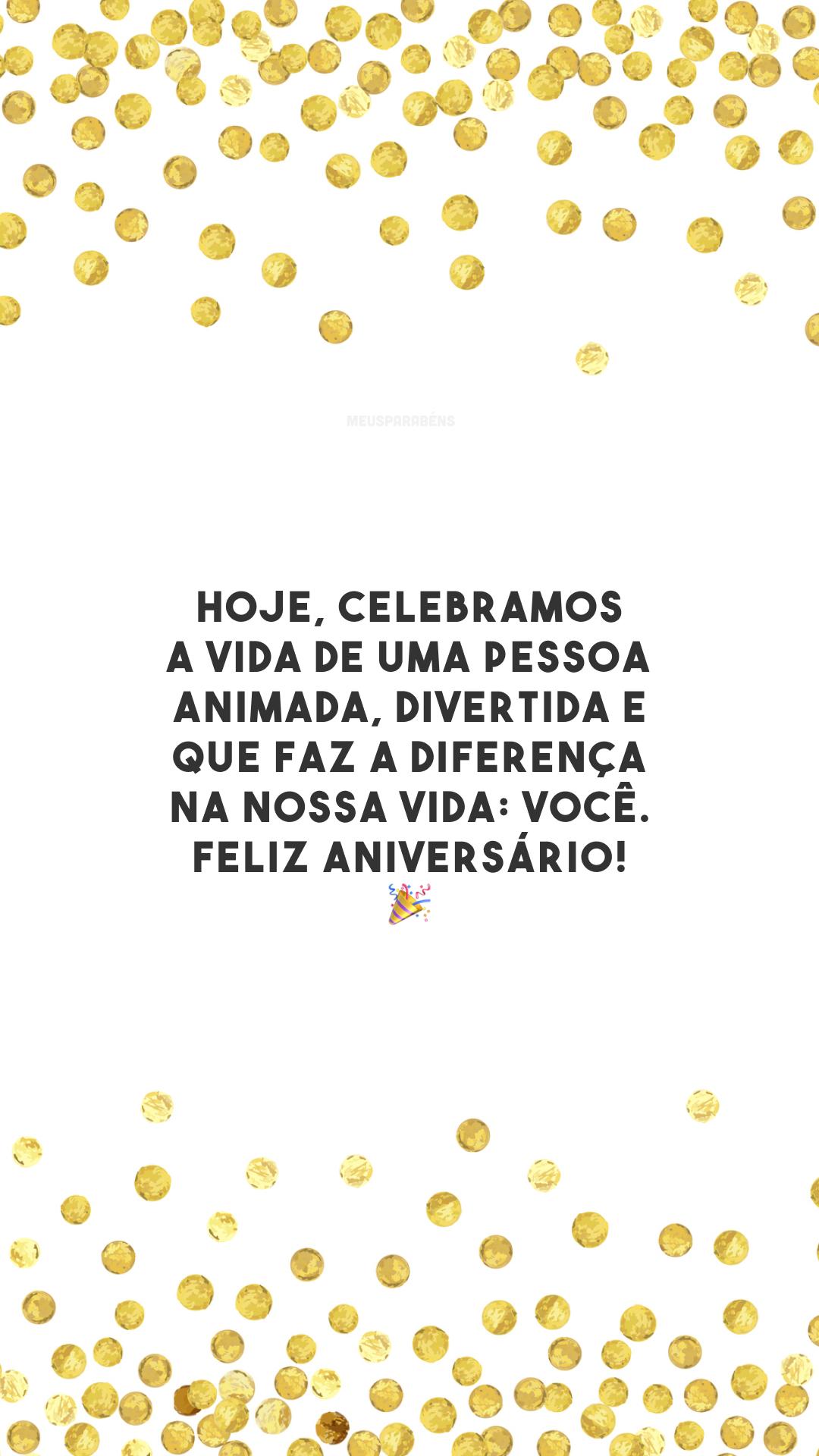 Hoje, celebramos a vida de uma pessoa animada, divertida e que faz a diferença na nossa vida: você. Feliz aniversário! 🎉