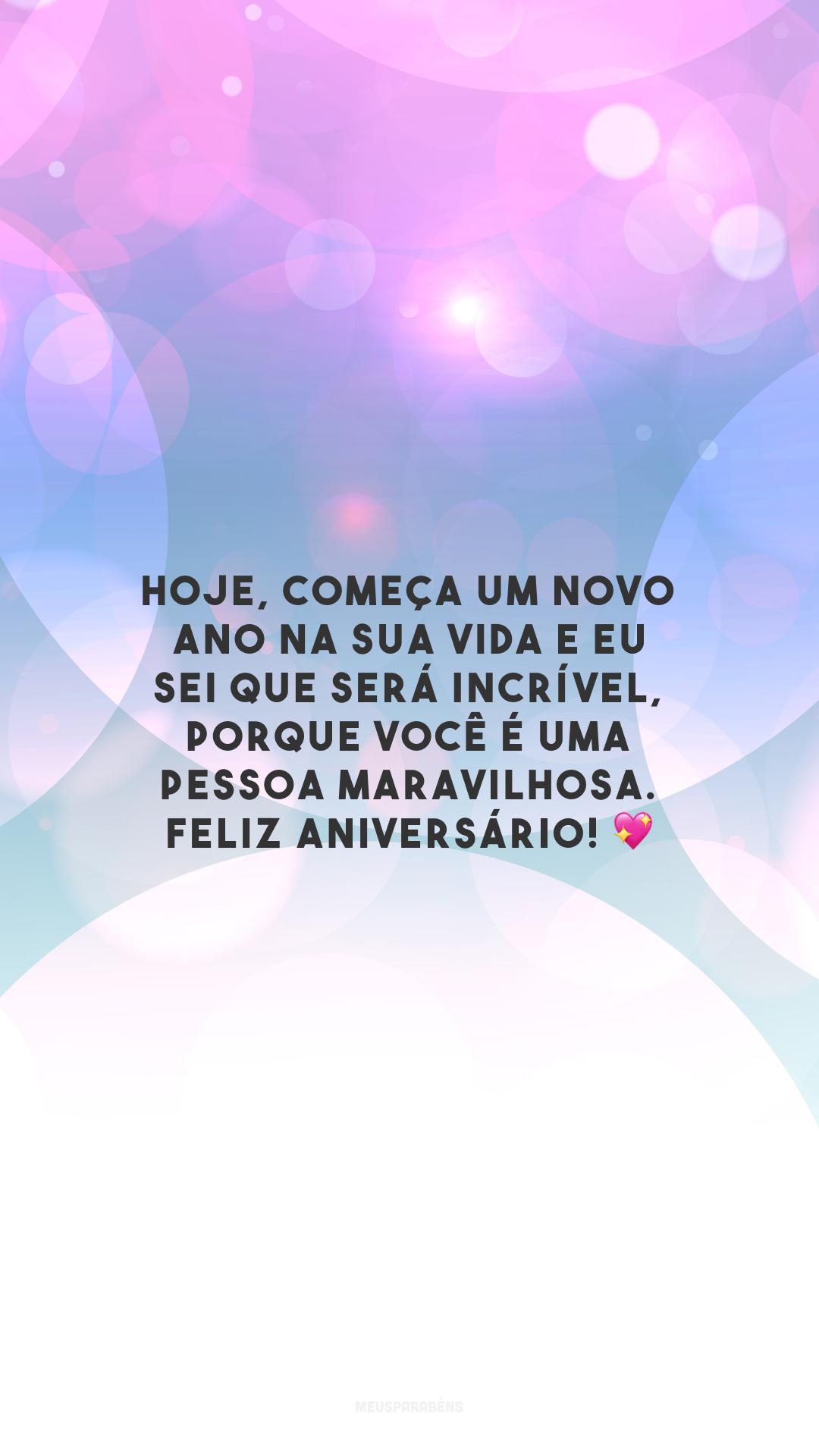 Hoje, começa um novo ano na sua vida e eu sei que será incrível, porque você é uma pessoa maravilhosa. Feliz aniversário! 💖