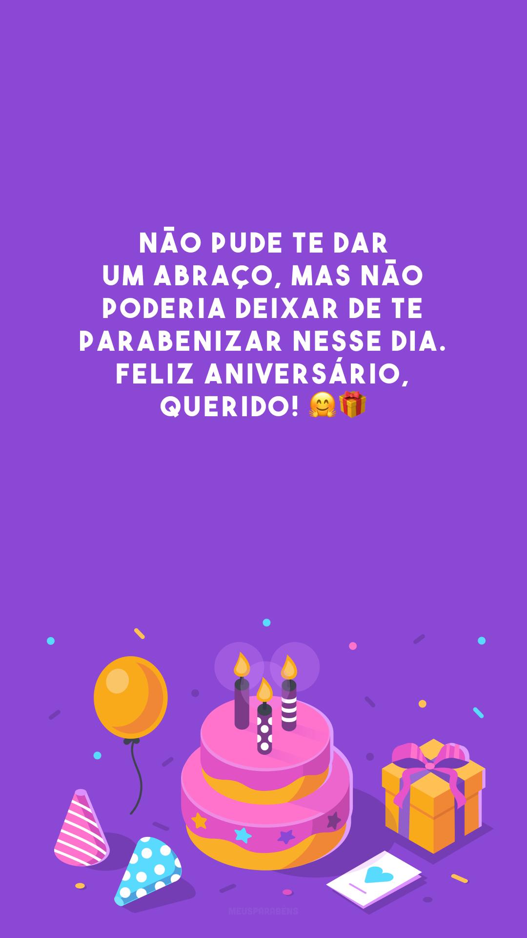 Não pude te dar um abraço, mas não poderia deixar de te parabenizar nesse dia. Feliz aniversário, querido! 🤗🎁