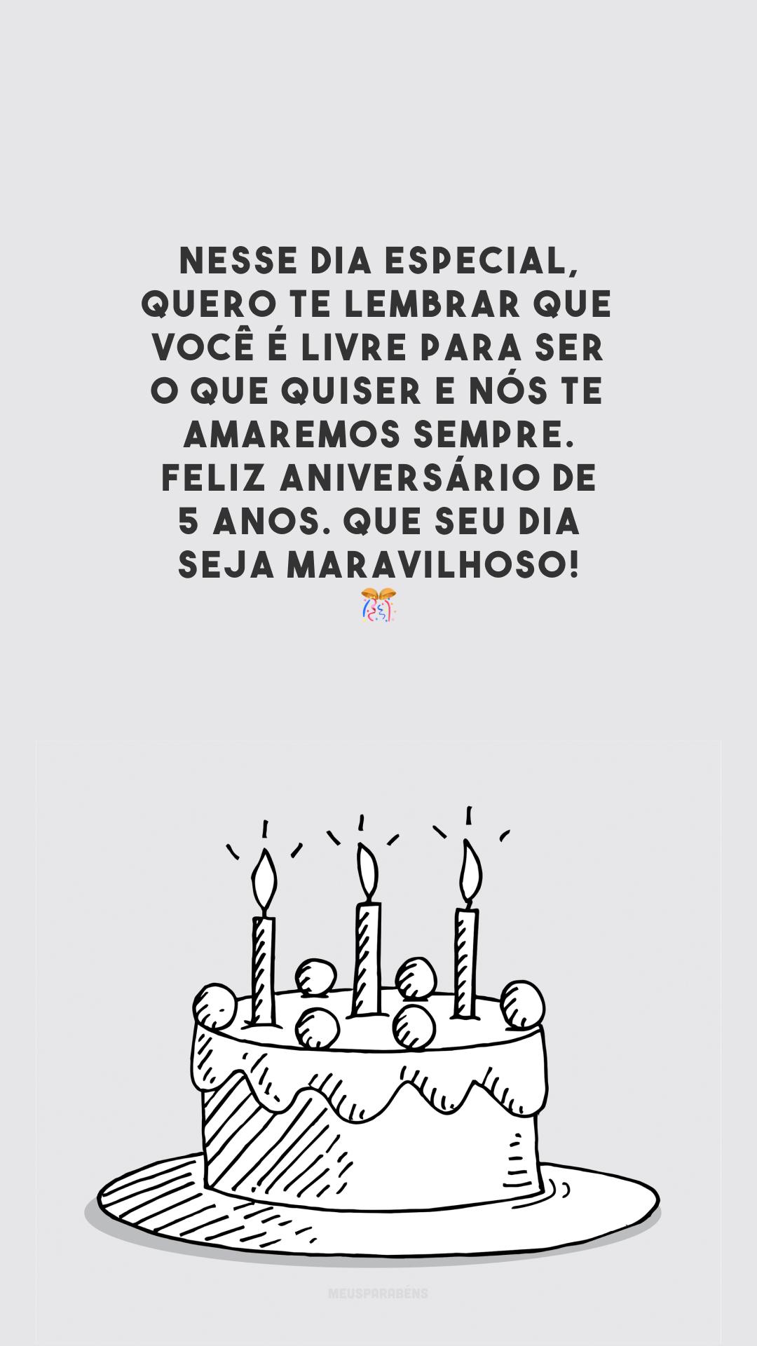 Nesse dia especial, quero te lembrar que você é livre para ser o que quiser e nós te amaremos sempre. Feliz aniversário de 5 anos. Que seu dia seja maravilhoso! 🎊