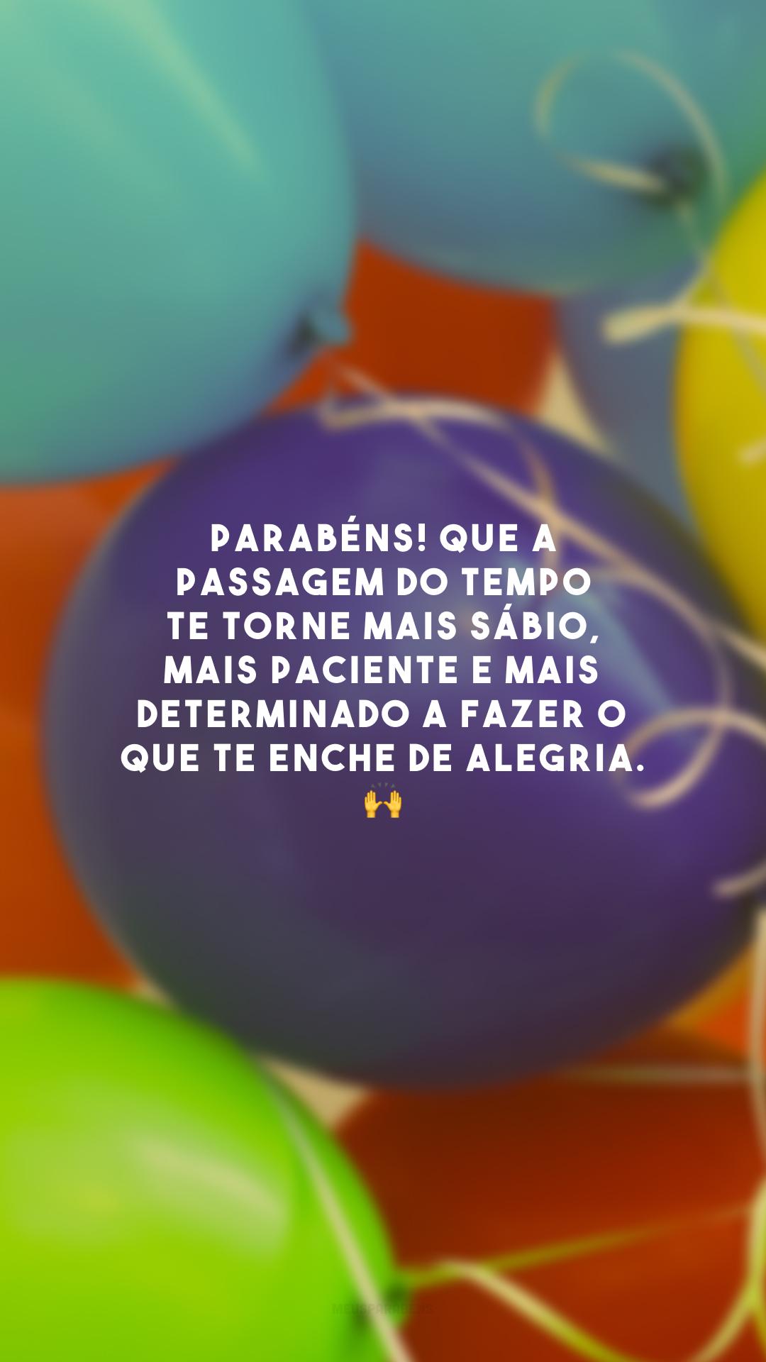 Parabéns! Que a passagem do tempo te torne mais sábio, mais paciente e mais determinado a fazer o que te enche de alegria. 🙌