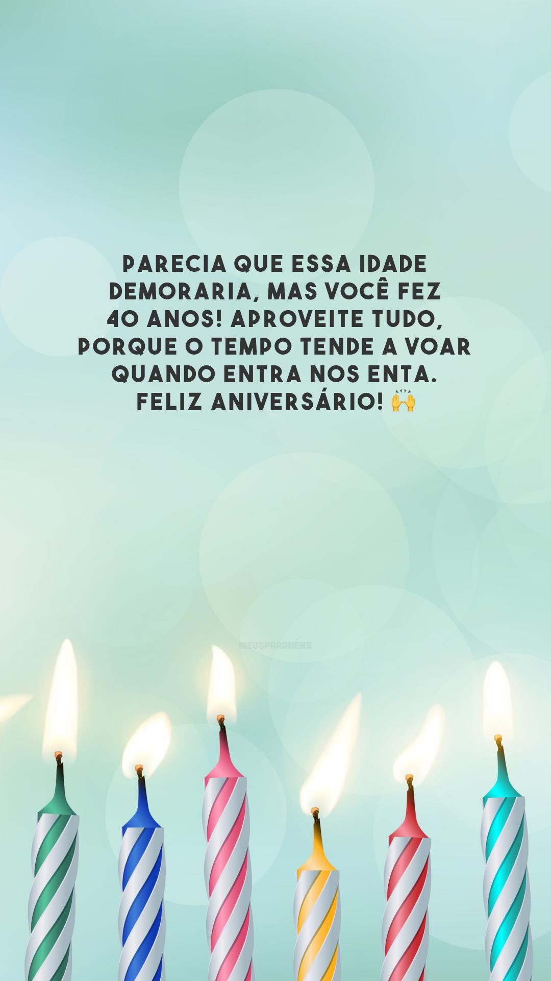 Parecia que essa idade demoraria, mas você fez 40 anos! Aproveite tudo, porque o tempo tende a voar quando entra nos enta. Feliz aniversário! 🙌