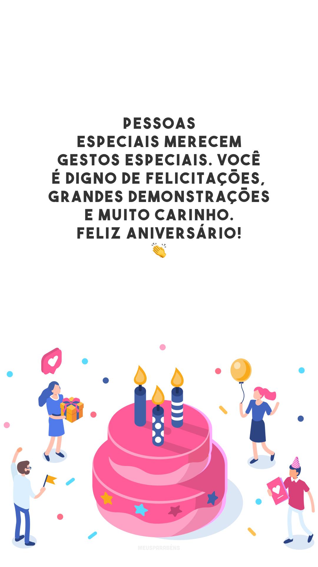 Pessoas especiais merecem gestos especiais. Você é digno de felicitações, grandes demonstrações e muito carinho. Feliz aniversário! 👏