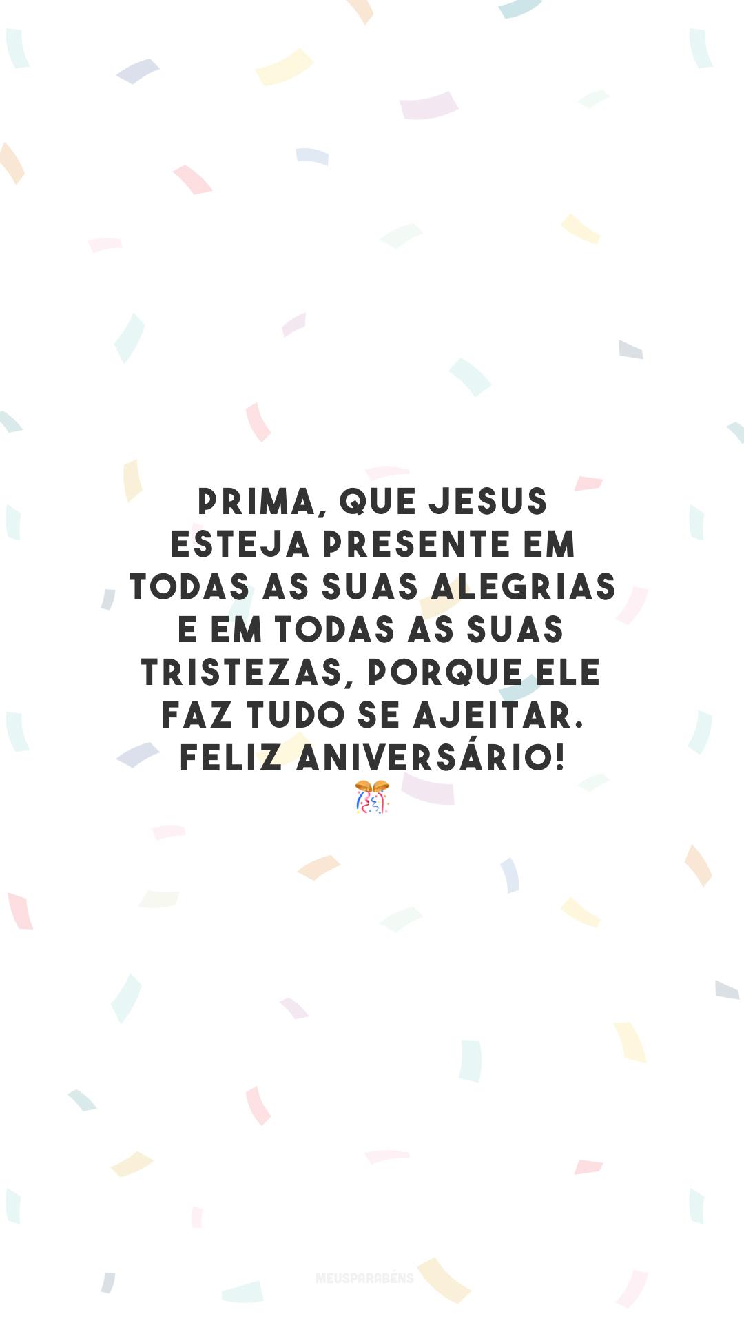 Prima, que Jesus esteja presente em todas as suas alegrias e em todas as suas tristezas, porque Ele faz tudo se ajeitar. Feliz aniversário! 🎊