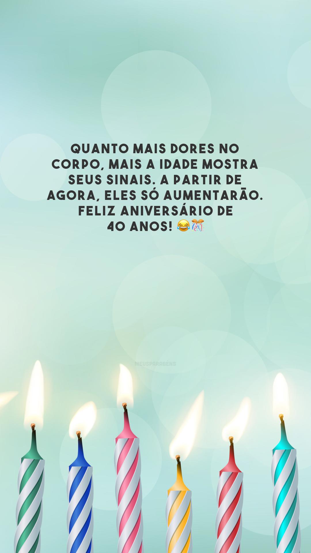 Quanto mais dores no corpo, mais a idade mostra seus sinais. A partir de agora, eles só aumentarão. Feliz aniversário de 40 anos! 😂🎊