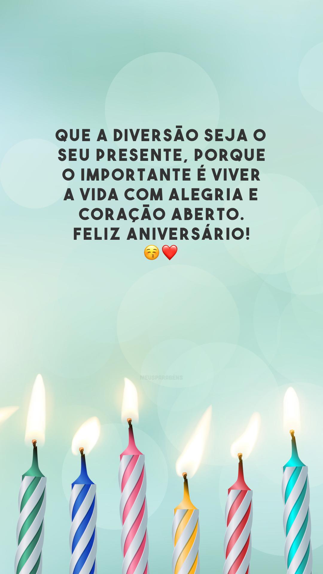 Que a diversão seja o seu presente, porque o importante é viver a vida com alegria e coração aberto. Feliz aniversário! 😚❤️