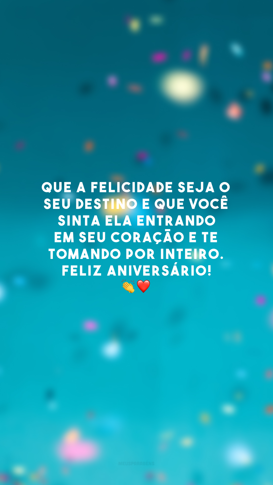 Que a felicidade seja o seu destino e que você sinta ela entrando em seu coração e te tomando por inteiro. Feliz aniversário! 👏❤️