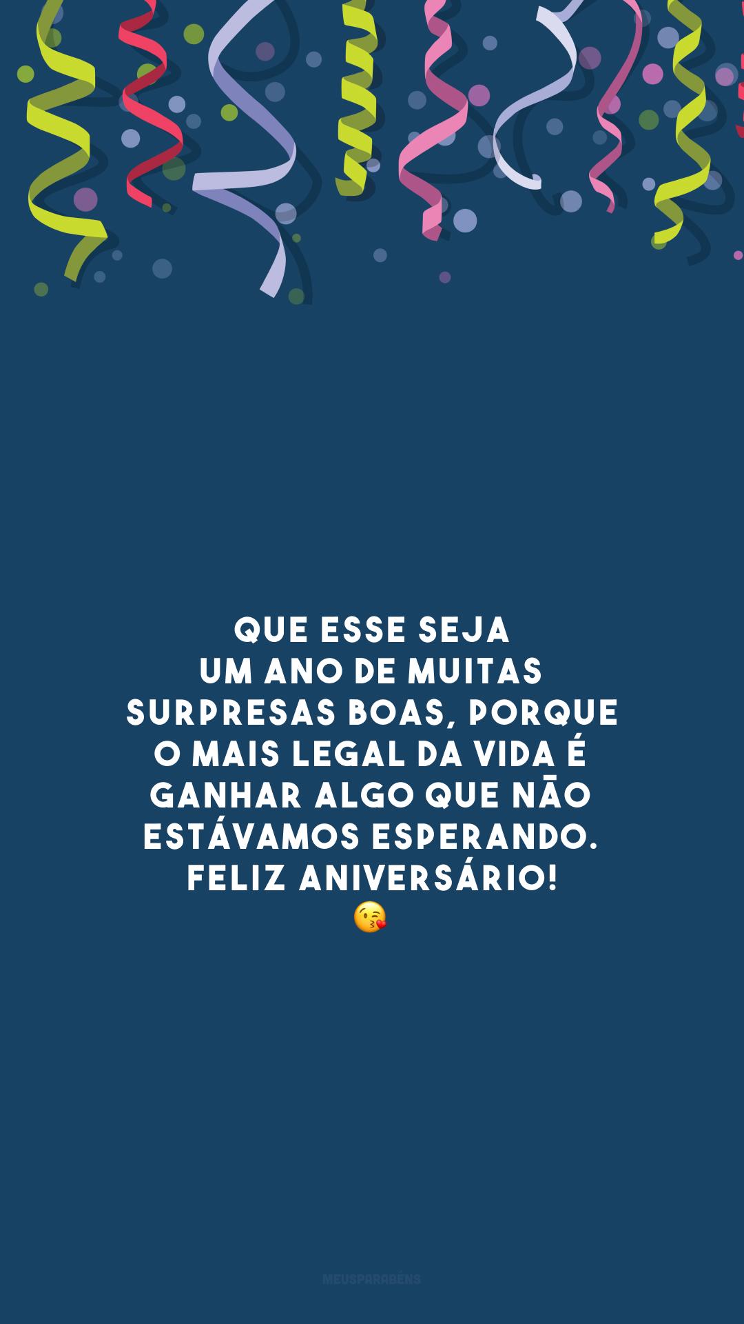 Que esse seja um ano de muitas surpresas boas, porque o mais legal da vida é ganhar algo que não estávamos esperando. Feliz aniversário! 😘