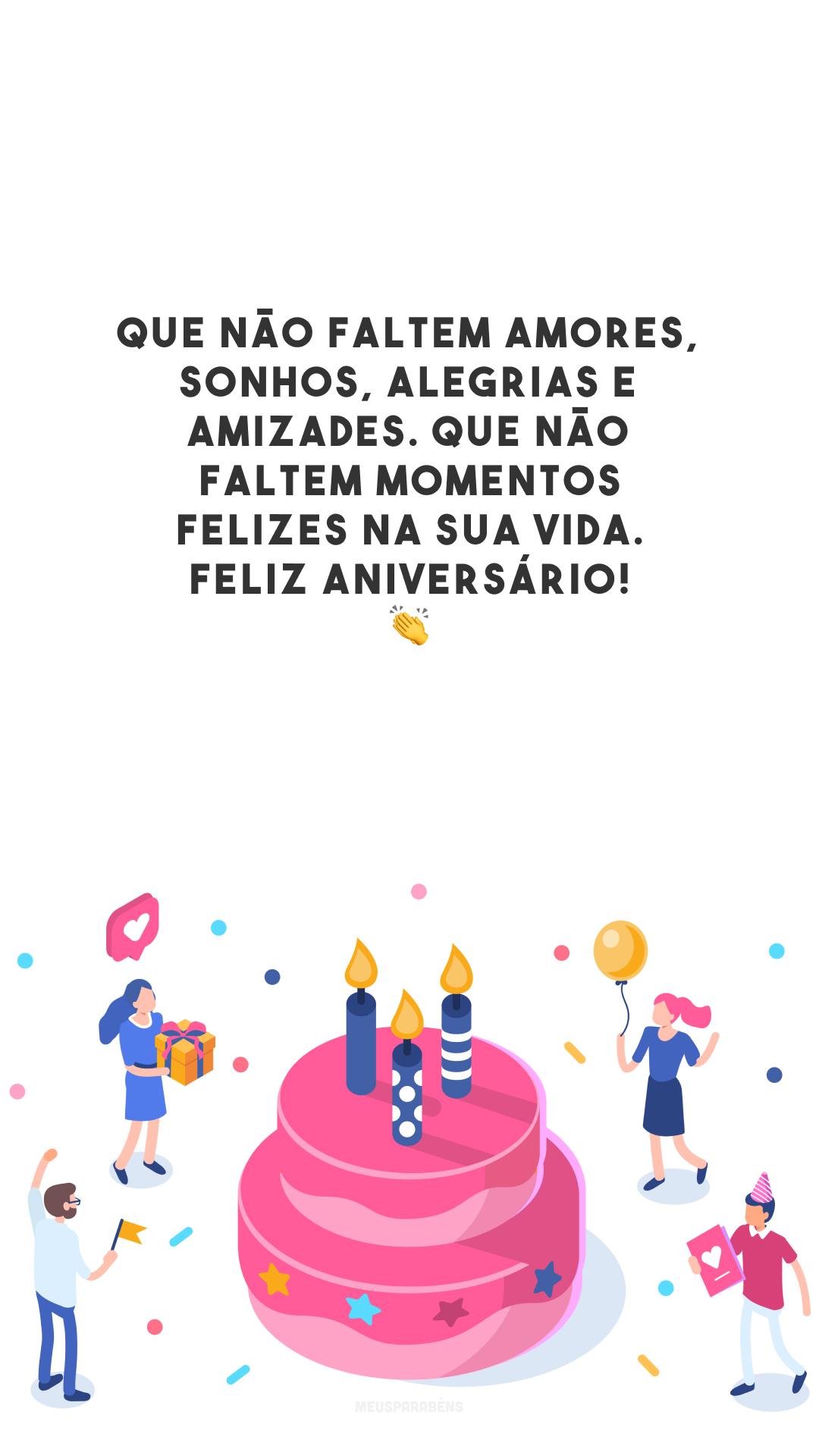 Que não faltem amores, sonhos, alegrias e amizades. Que não faltem momentos felizes na sua vida. Feliz aniversário! 👏