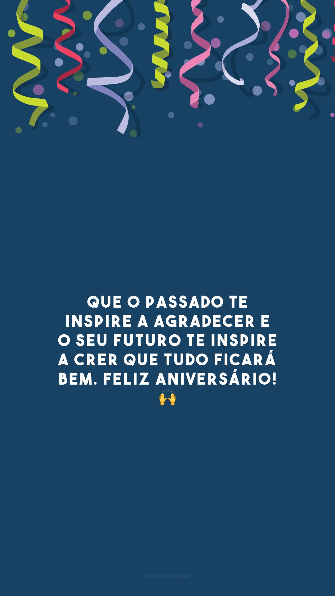 Que o passado te inspire a agradecer e o seu futuro te inspire a crer que tudo ficará bem. Feliz aniversário! 🙌
