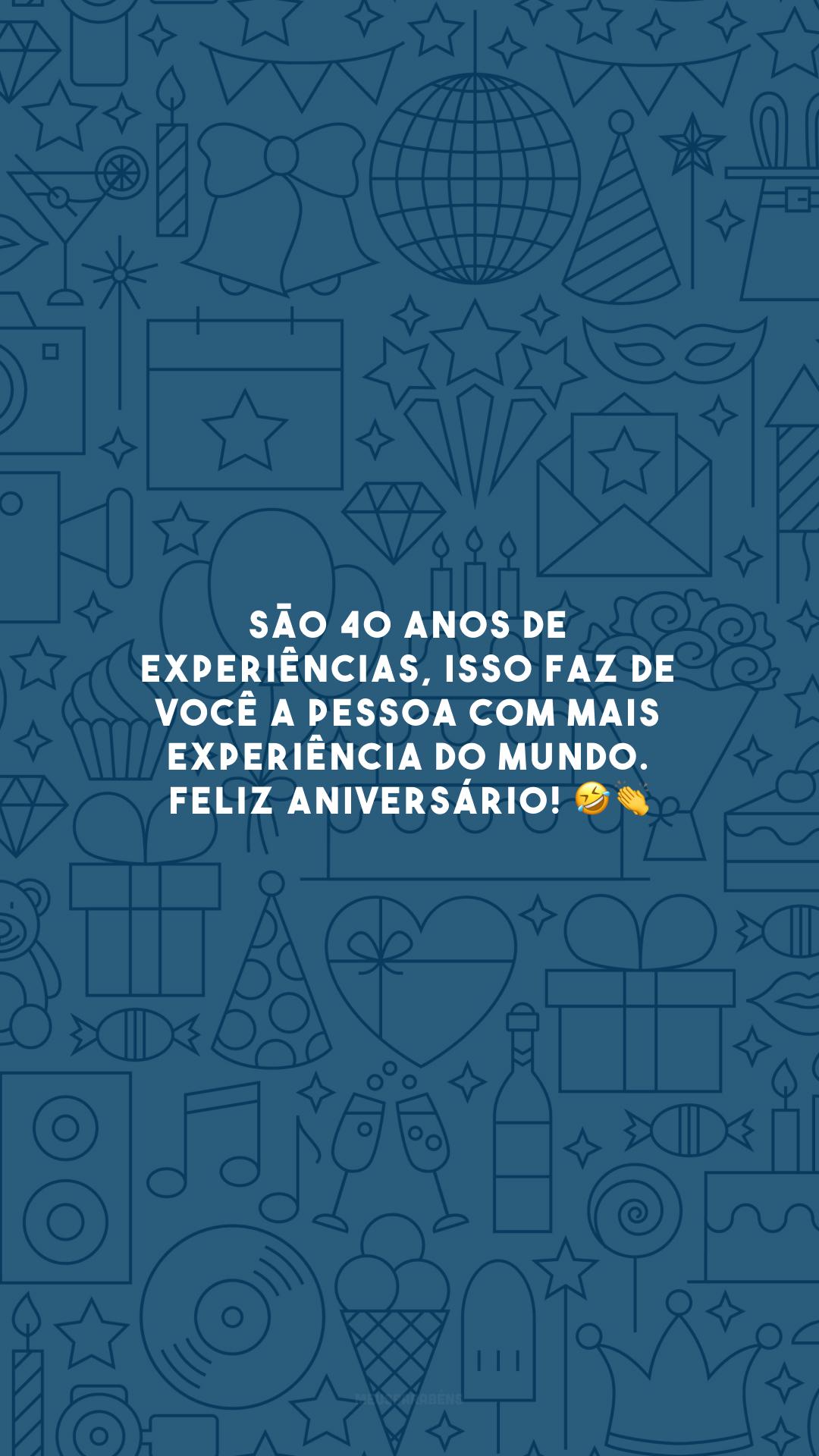 São 40 anos de experiências, isso faz de você a pessoa com mais experiência do mundo. Feliz aniversário! 🤣👏