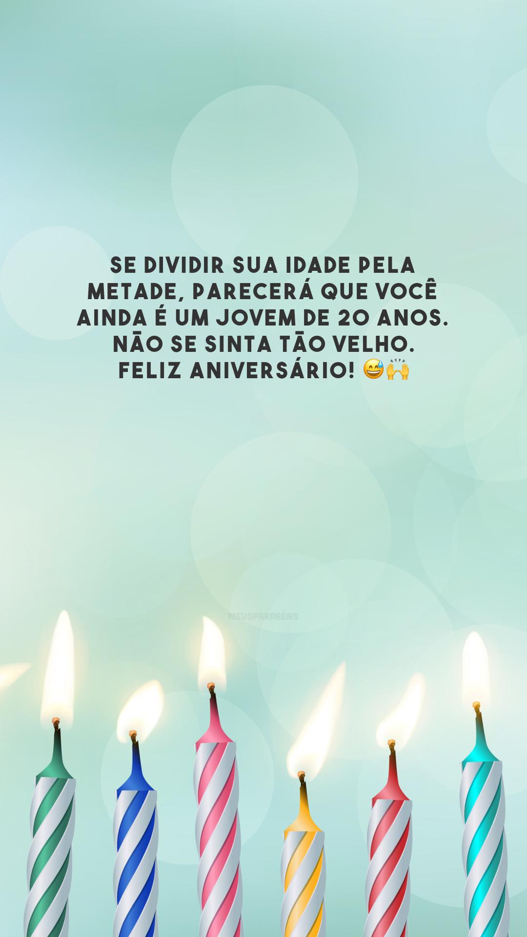 Se dividir sua idade pela metade, parecerá que você ainda é um jovem de 20 anos. Não se sinta tão velho. Feliz aniversário! 😅🙌