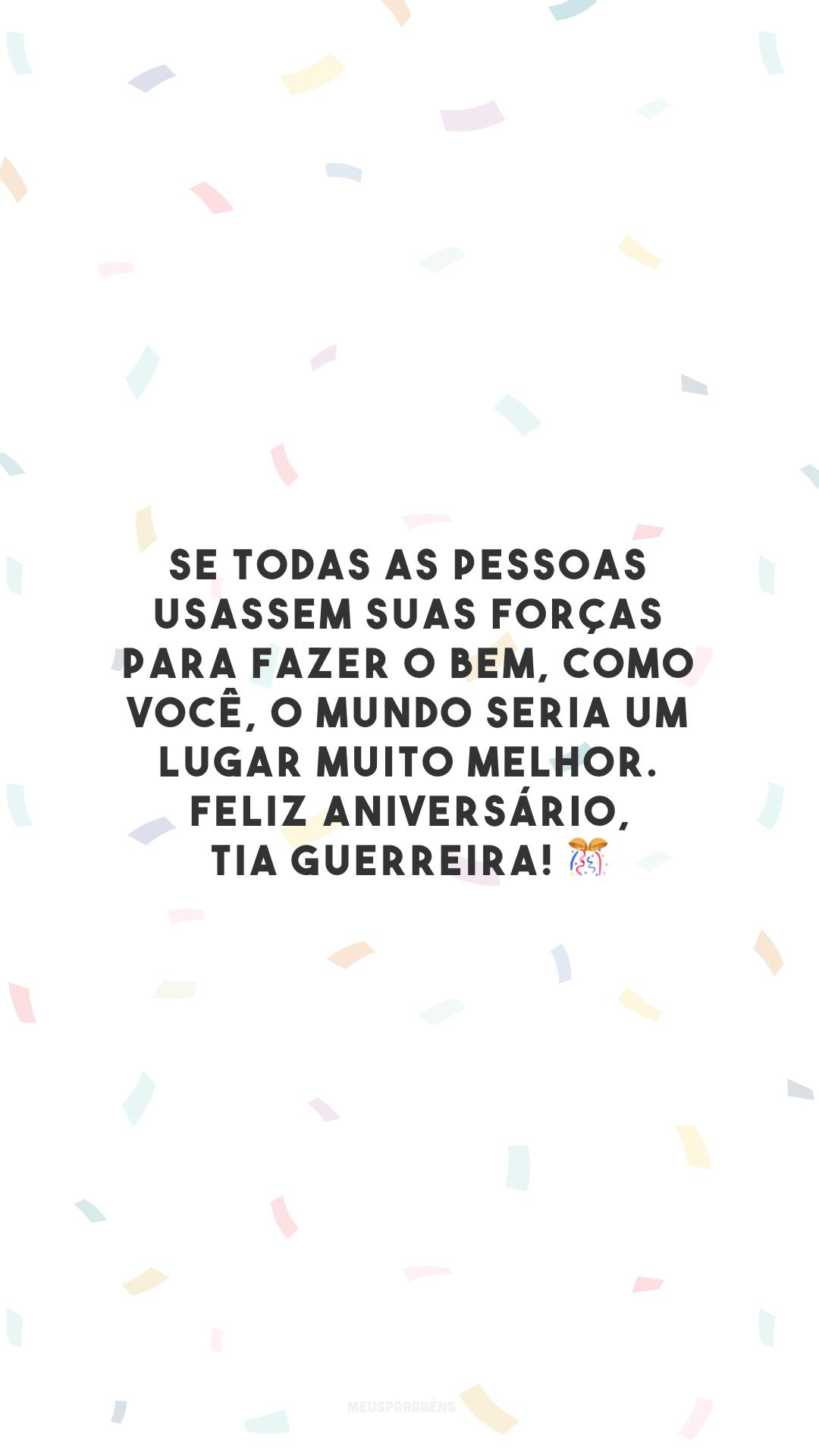 Se todas as pessoas usassem suas forças para fazer o bem, como você, o mundo seria um lugar muito melhor. Feliz aniversário, tia guerreira! 🎊