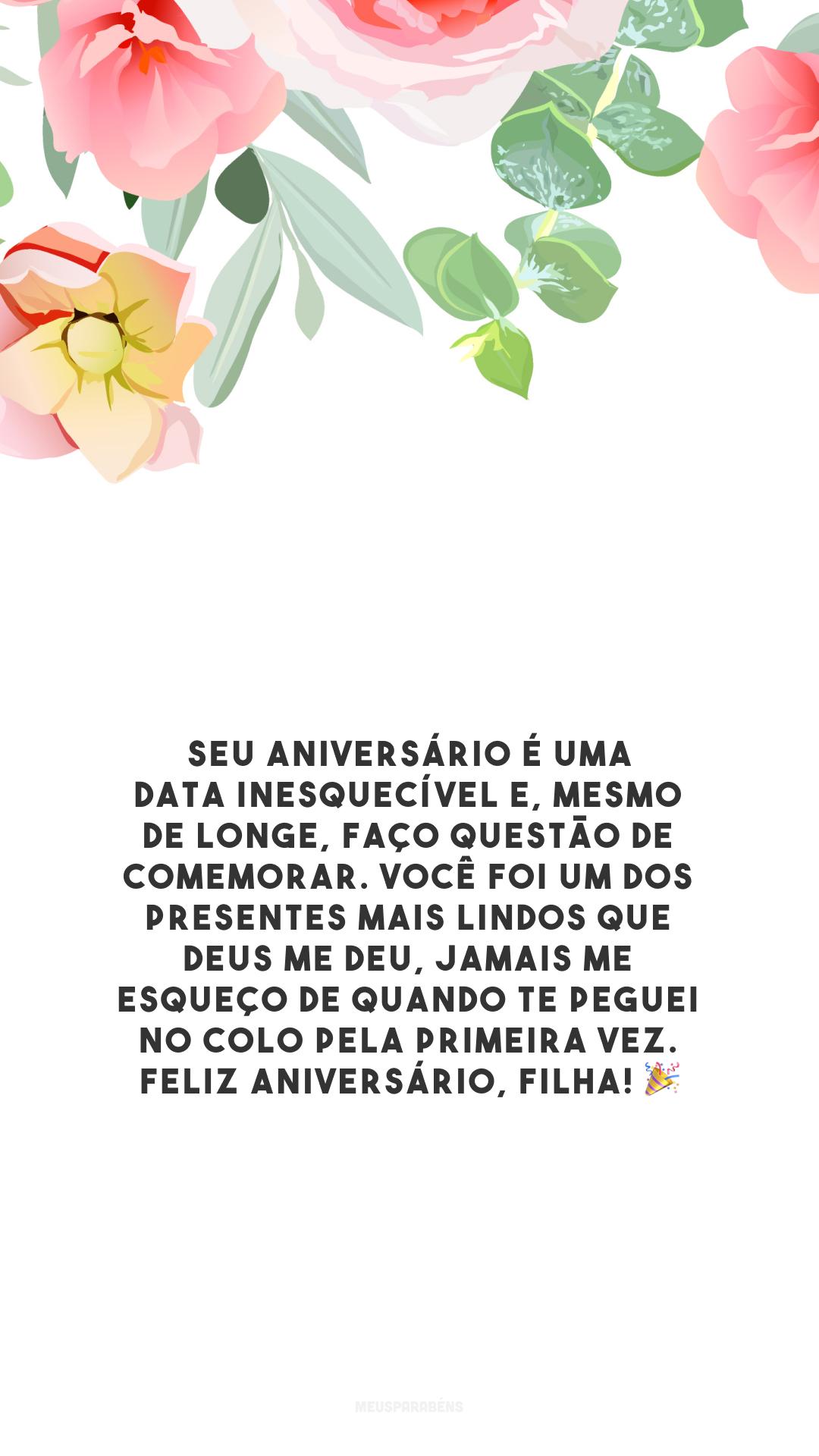 Seu aniversário é uma data inesquecível e, mesmo de longe, faço questão de comemorar. Você foi um dos presentes mais lindos que Deus me deu, jamais me esqueço de quando te peguei no colo pela primeira vez. Feliz aniversário, filha! 🎉