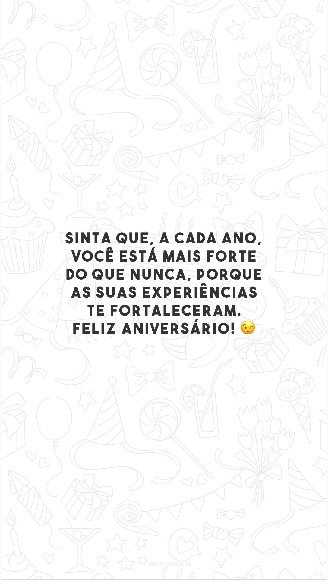 Sinta que, a cada ano, você está mais forte do que nunca, porque as suas experiências te fortaleceram. Feliz aniversário! 😉